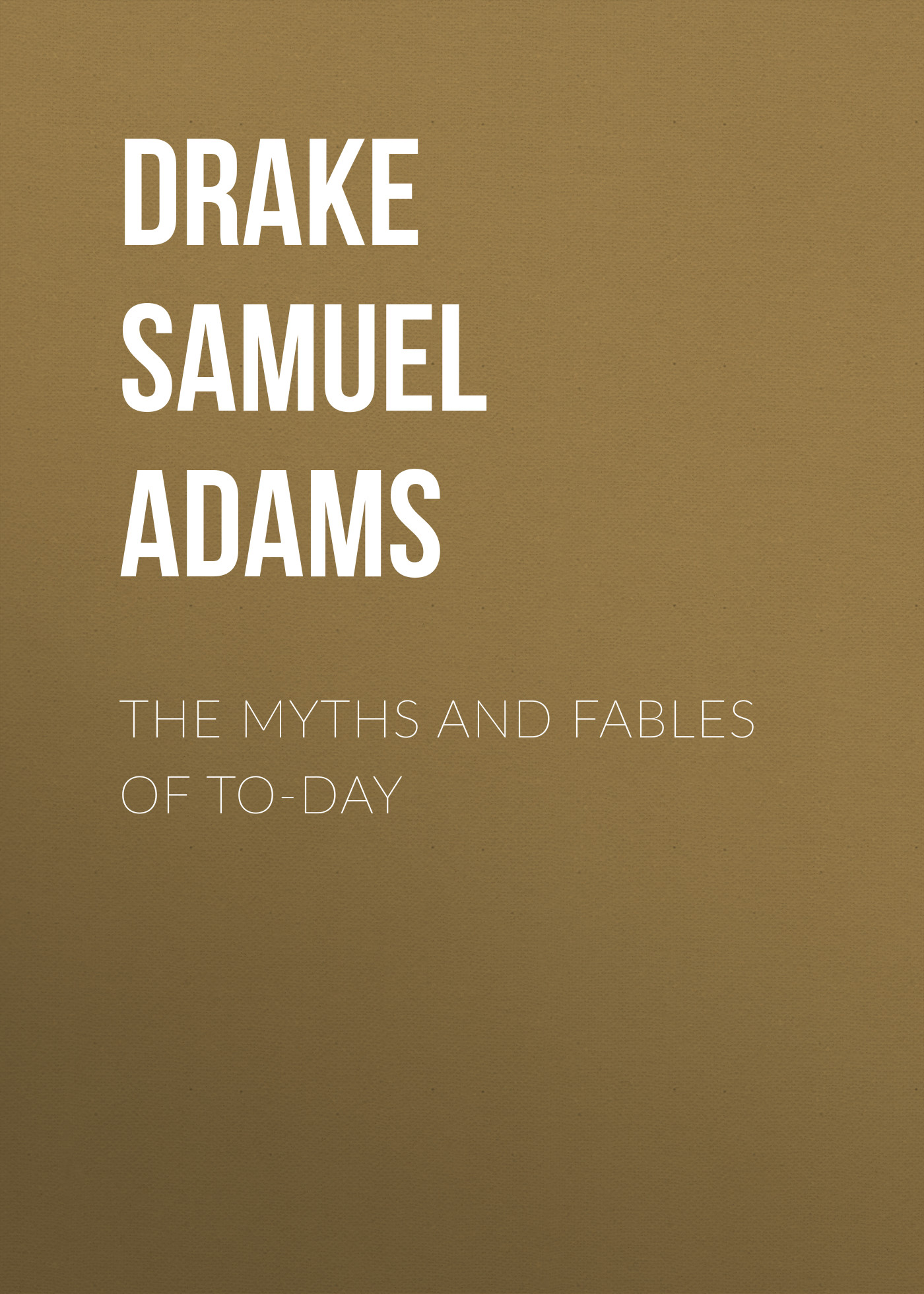 Drake Samuel Adams The Myths and Fables of To-Day fables volume 5 the mean seasons