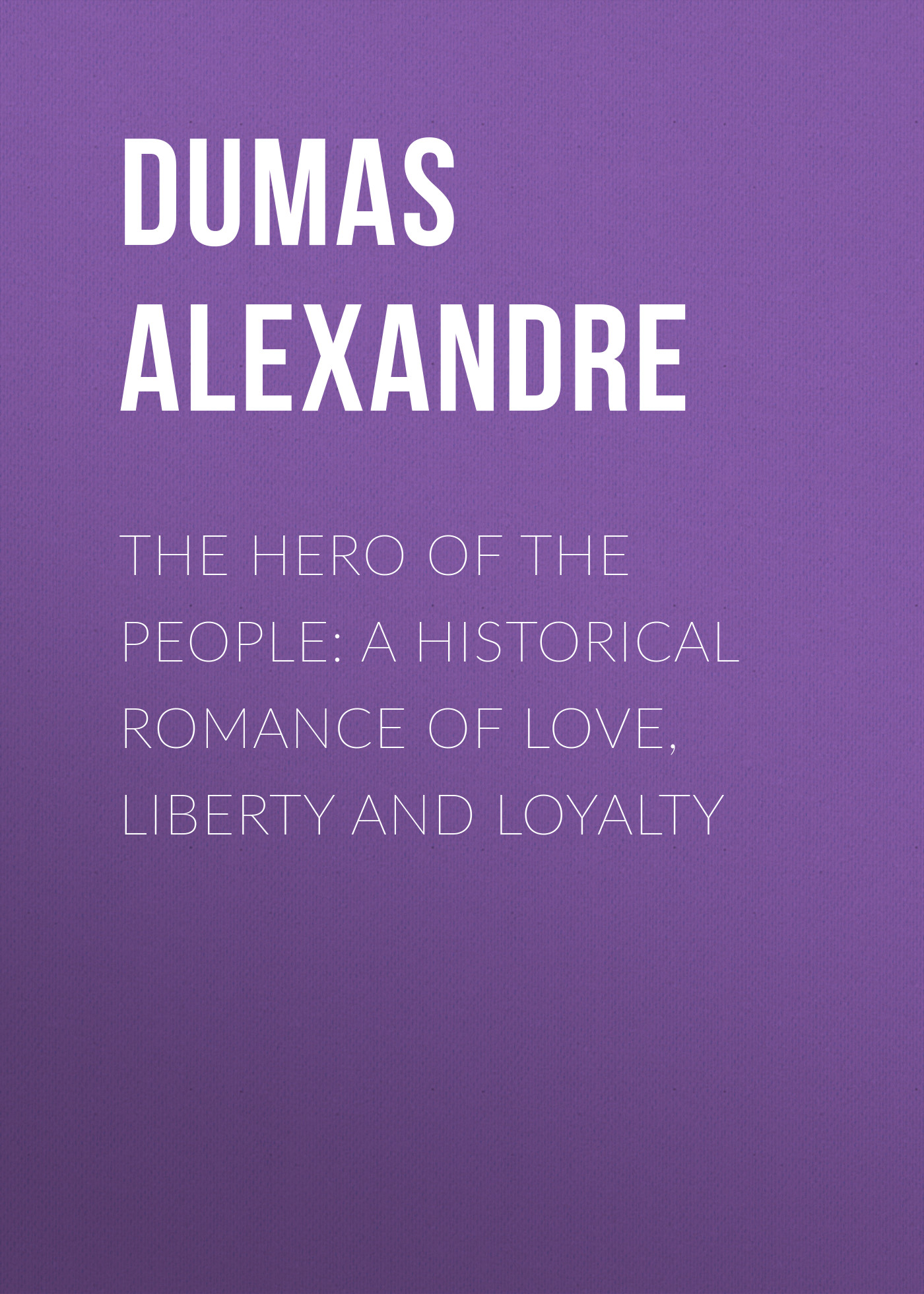 Александр Дюма The Hero of the People: A Historical Romance of Love, Liberty and Loyalty александр дюма the countess of saint geran