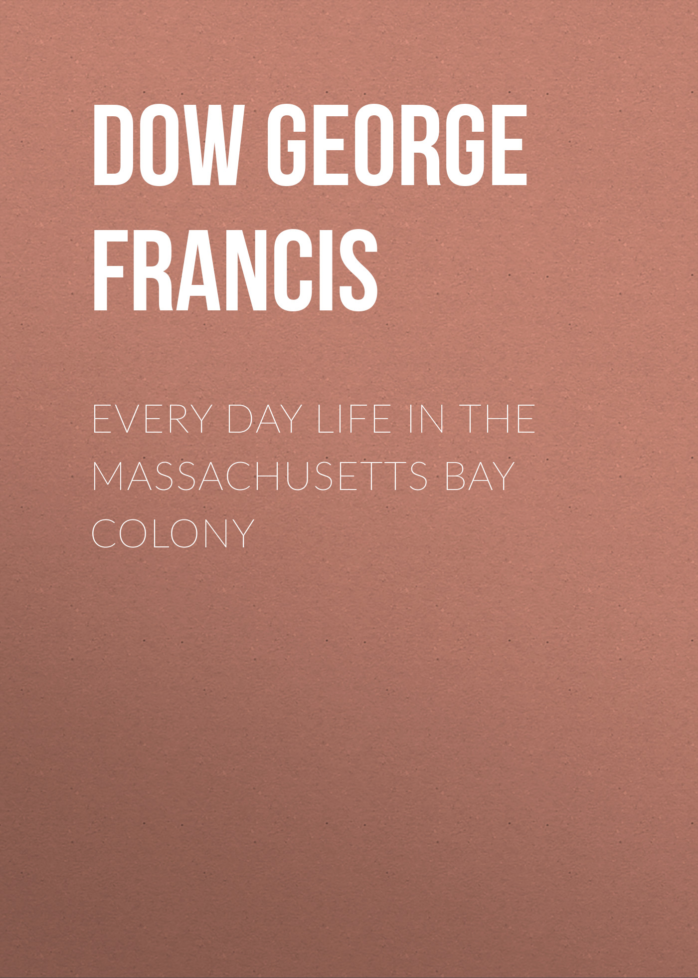 Dow George Francis Every Day Life in the Massachusetts Bay Colony francis bacon in the 1950s