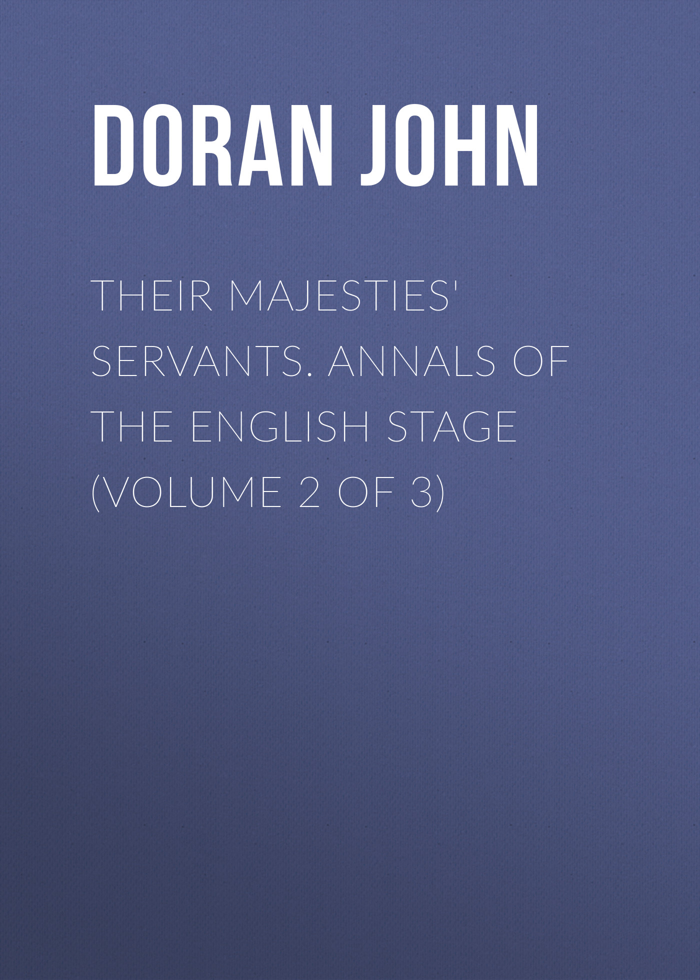 Doran John Their Majesties' Servants. Annals of the English Stage (Volume 2 of 3)
