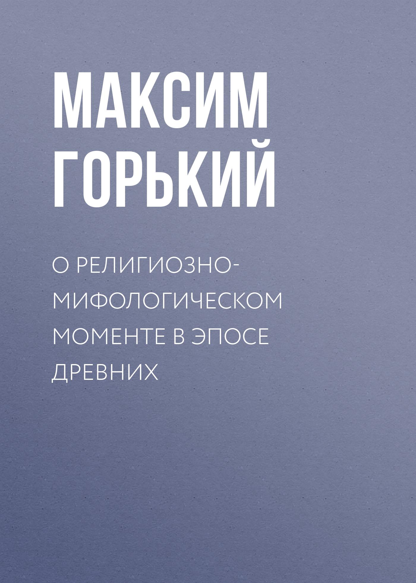 Максим Горький О религиозно-мифологическом моменте в эпосе древних максим горький ответ на анкету американского журнала