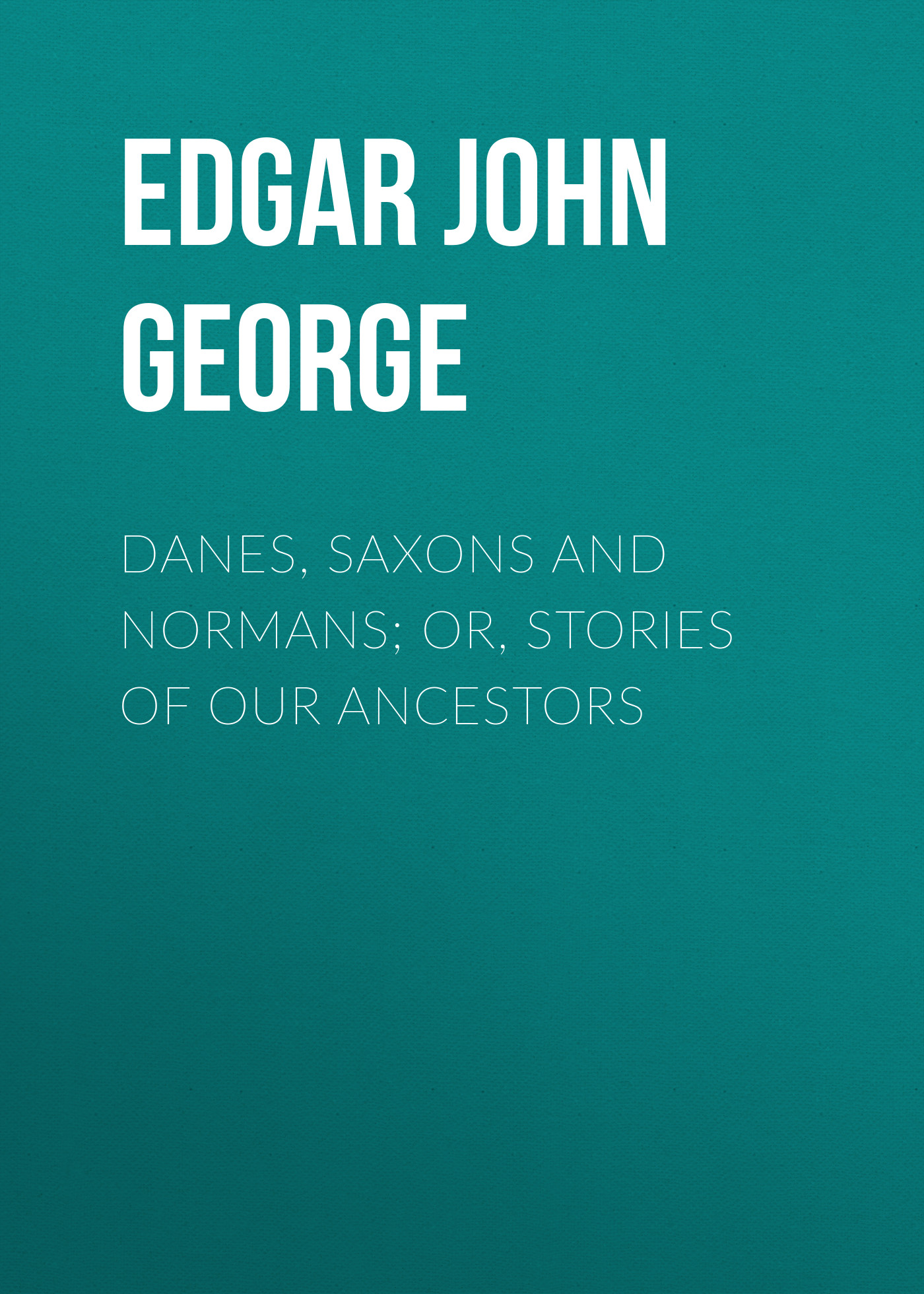 Edgar John George Danes, Saxons and Normans; or, Stories of our ancestors стоимость