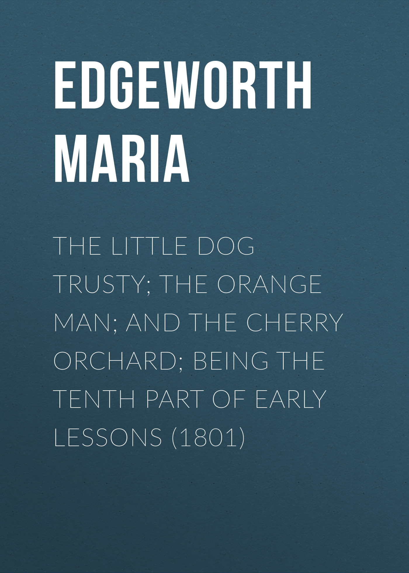 Edgeworth Maria The Little Dog Trusty; The Orange Man; and the Cherry Orchard; Being the Tenth Part of Early Lessons (1801) edgeworth maria the little dog trusty the orange man and the cherry orchard being the tenth part of early lessons 1801
