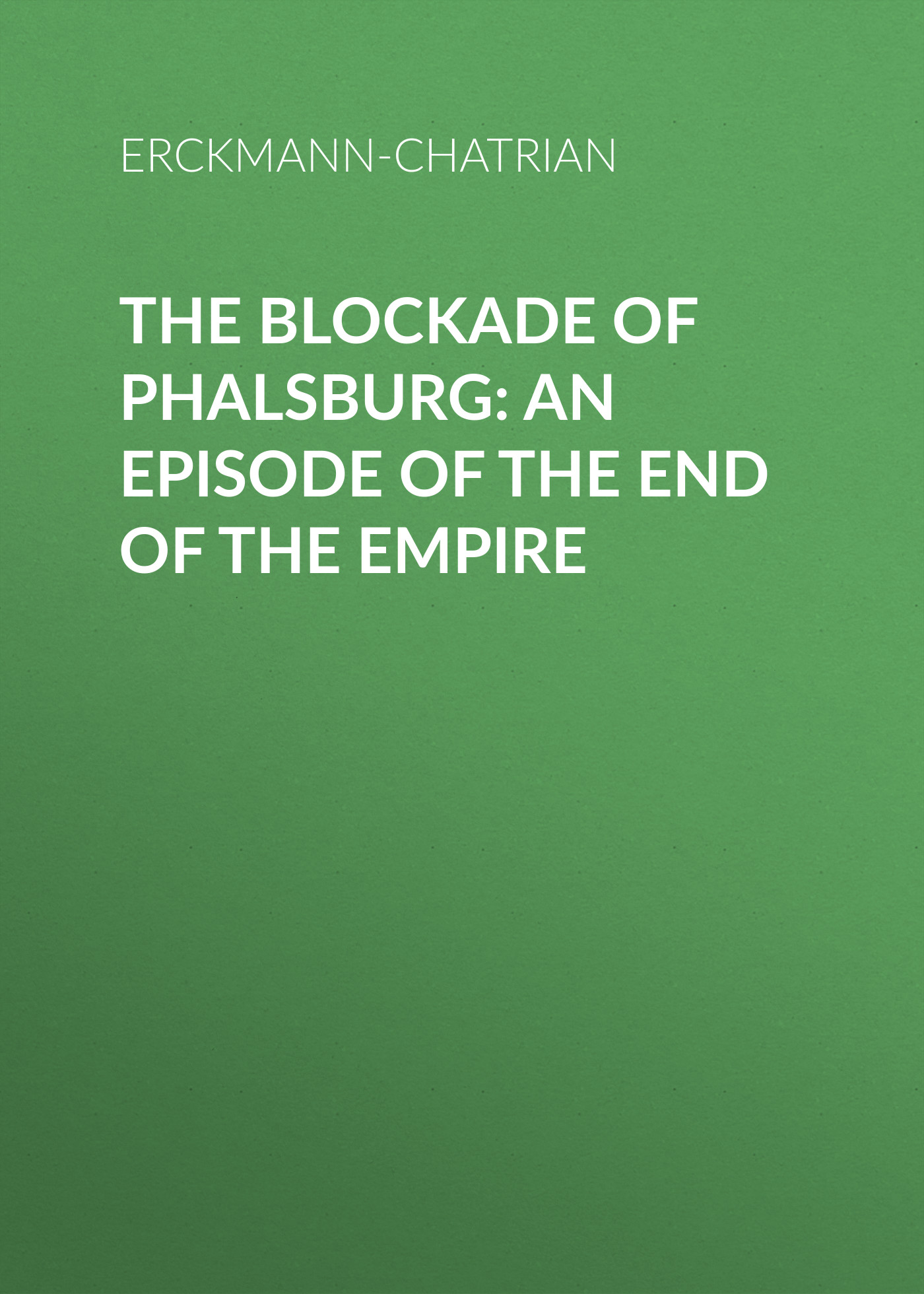 Erckmann-Chatrian The Blockade of Phalsburg: An Episode of the End of the Empire erckmann chatrian l esquisse mystérieuse