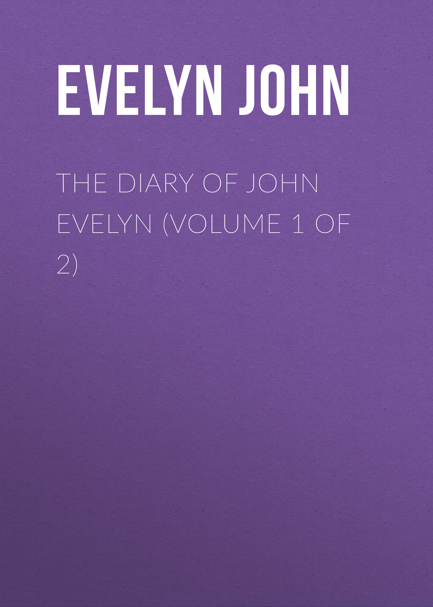 Evelyn John The Diary of John Evelyn (Volume 1 of 2)