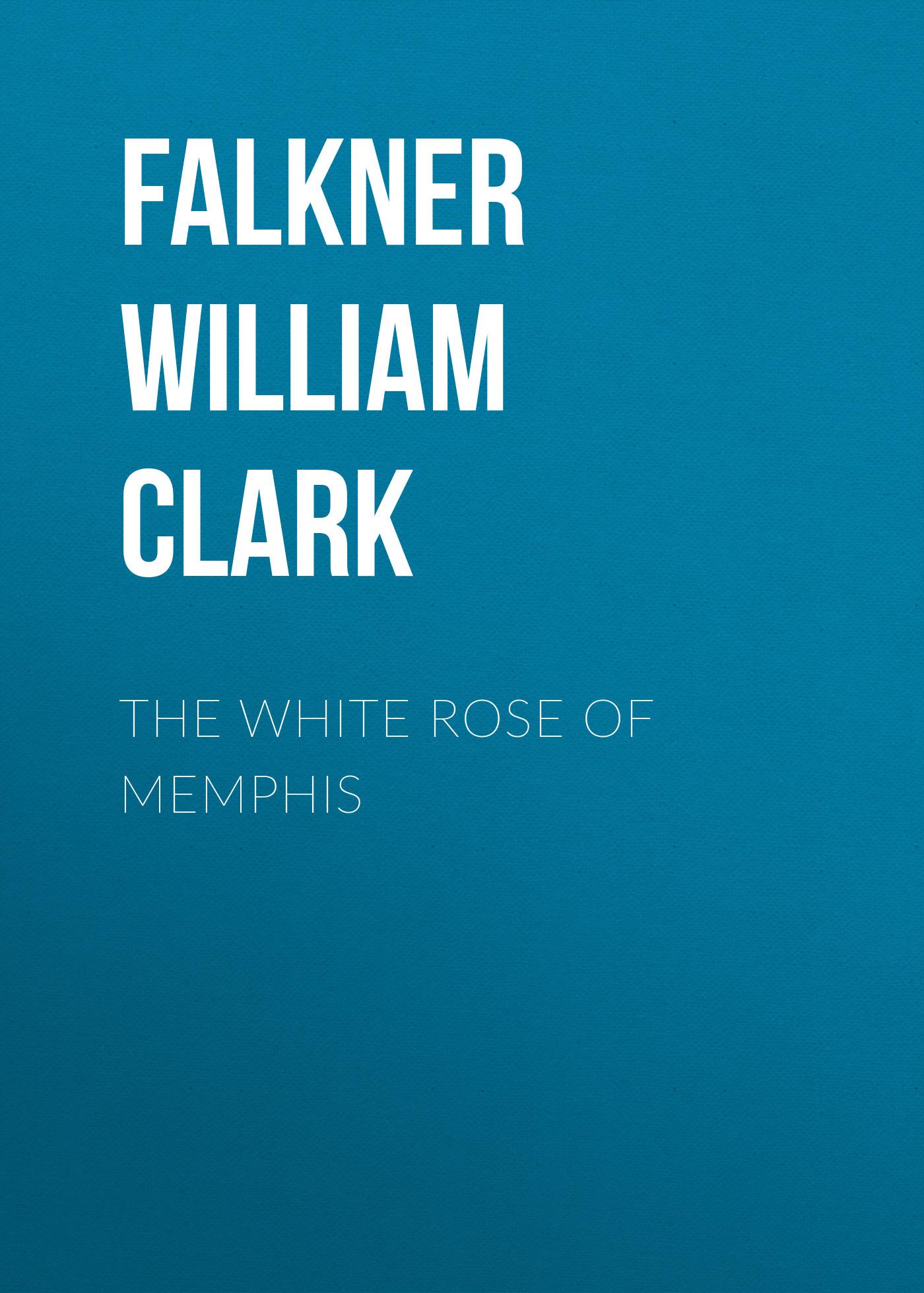 Falkner William Clark The White Rose of Memphis c clark prince of utopia