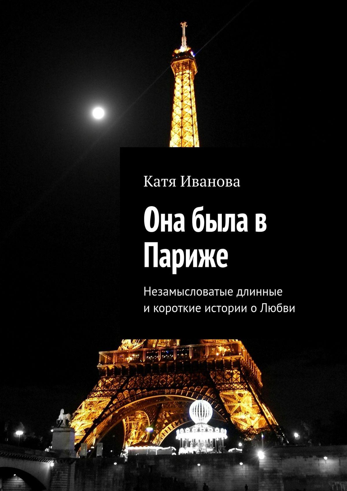 Катя Иванова Она была в Париже. Незамысловатые длинные икороткие истории оЛюбви катя иванова она была в париже незамысловатые длинные икороткие истории олюбви