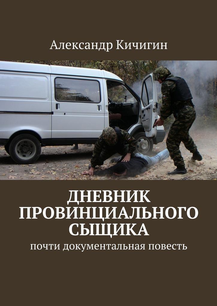 Александр Кичигин Дневник провинциального сыщика. Почти документальная повесть