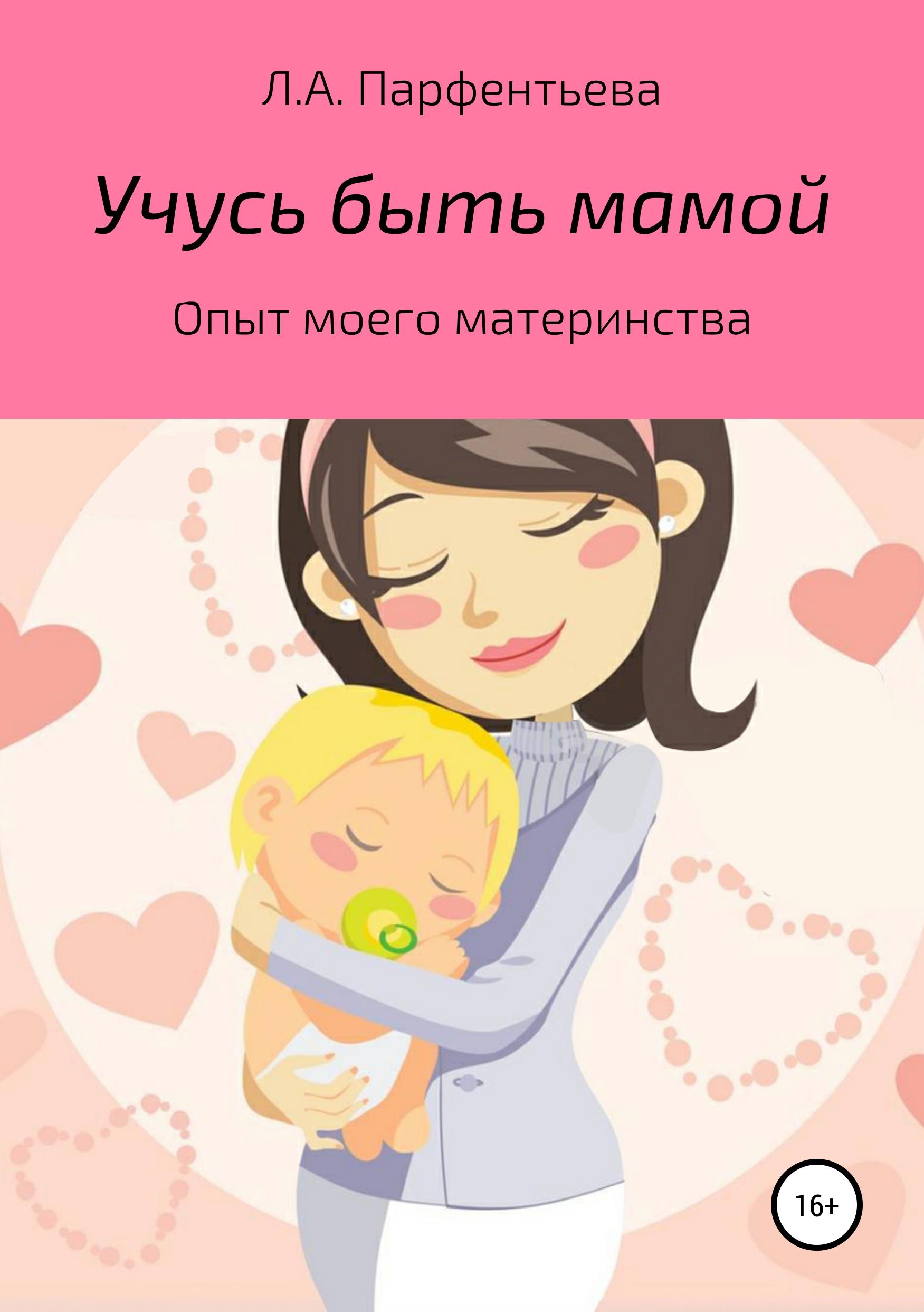 Л. А. Парфентьева Учусь быть мамой дарья донцова я очень хочу жить мой личный опыт