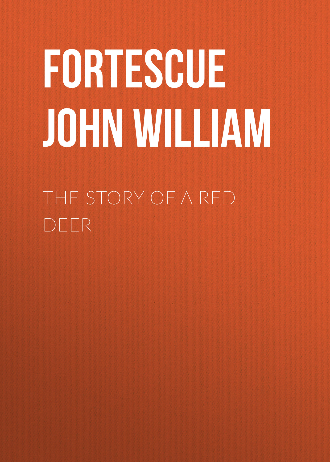 Fortescue John William The Story of a Red Deer john worthen the life of william wordsworth a critical biography