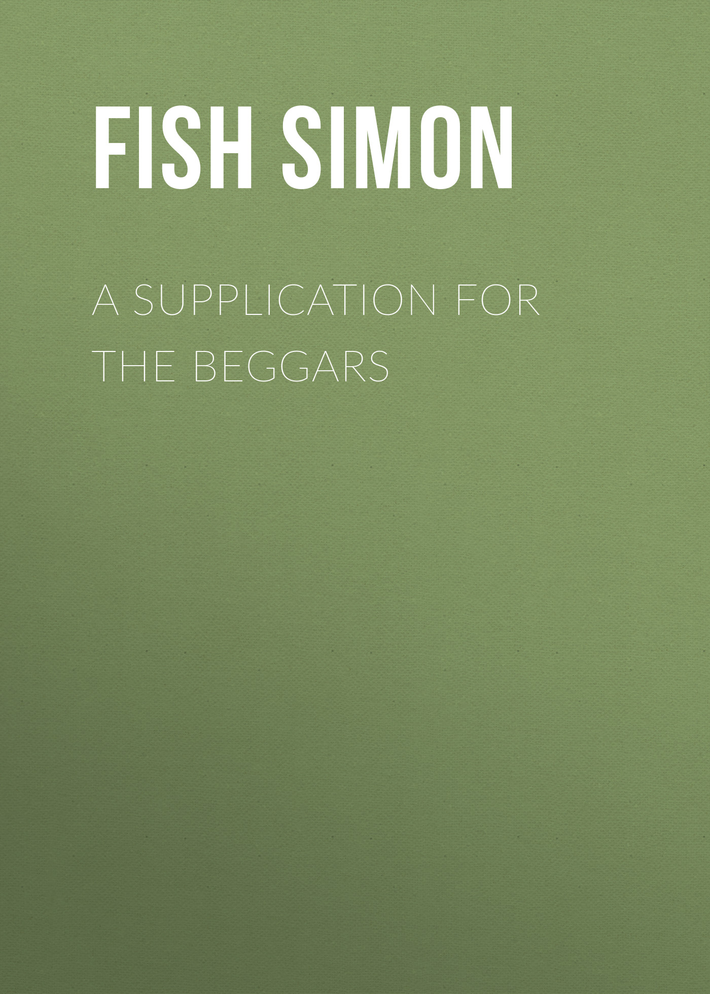 Fish Simon A Supplication for the Beggars