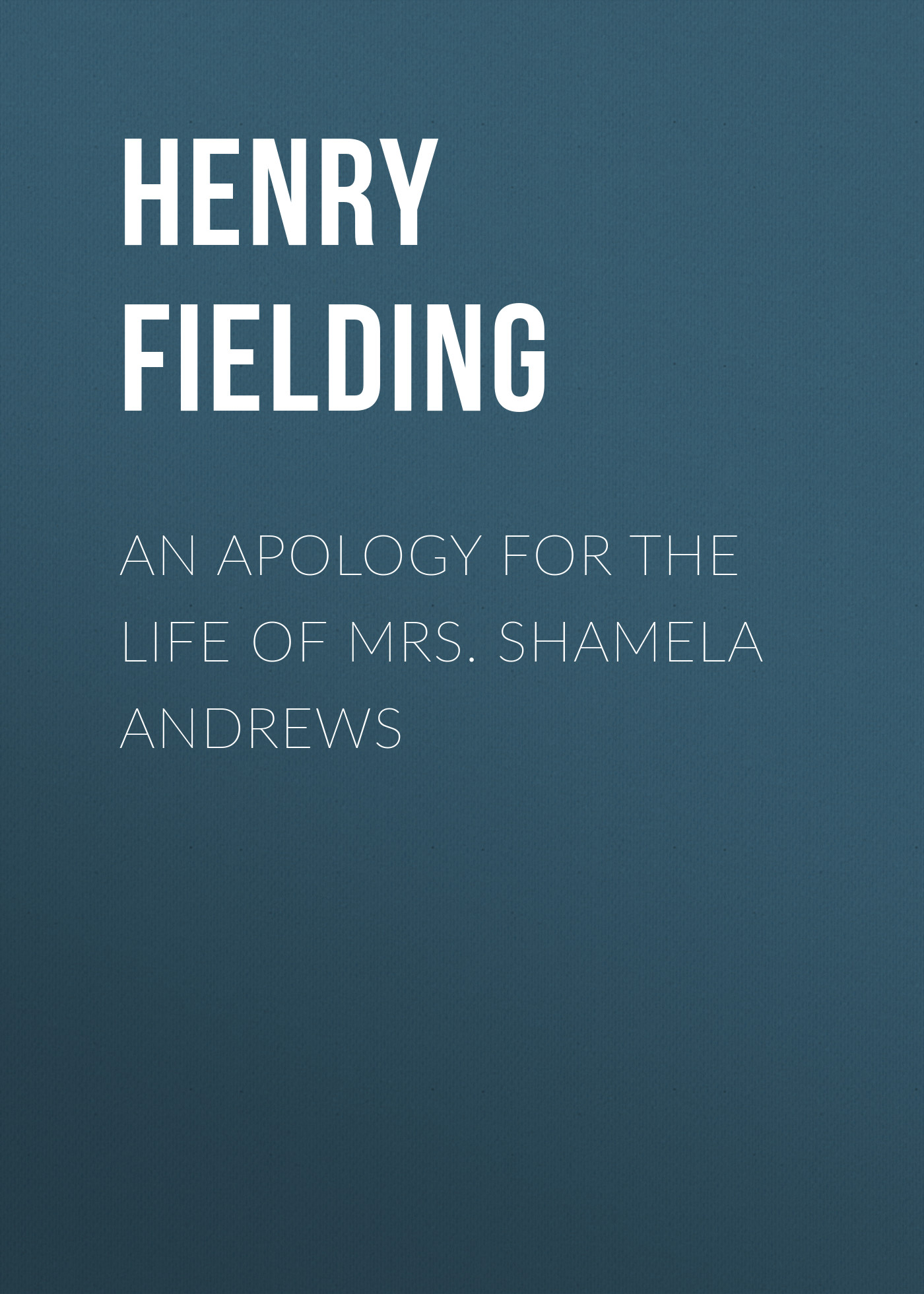 Генри Филдинг An Apology for the Life of Mrs. Shamela Andrews andrews k the immortal iron fists