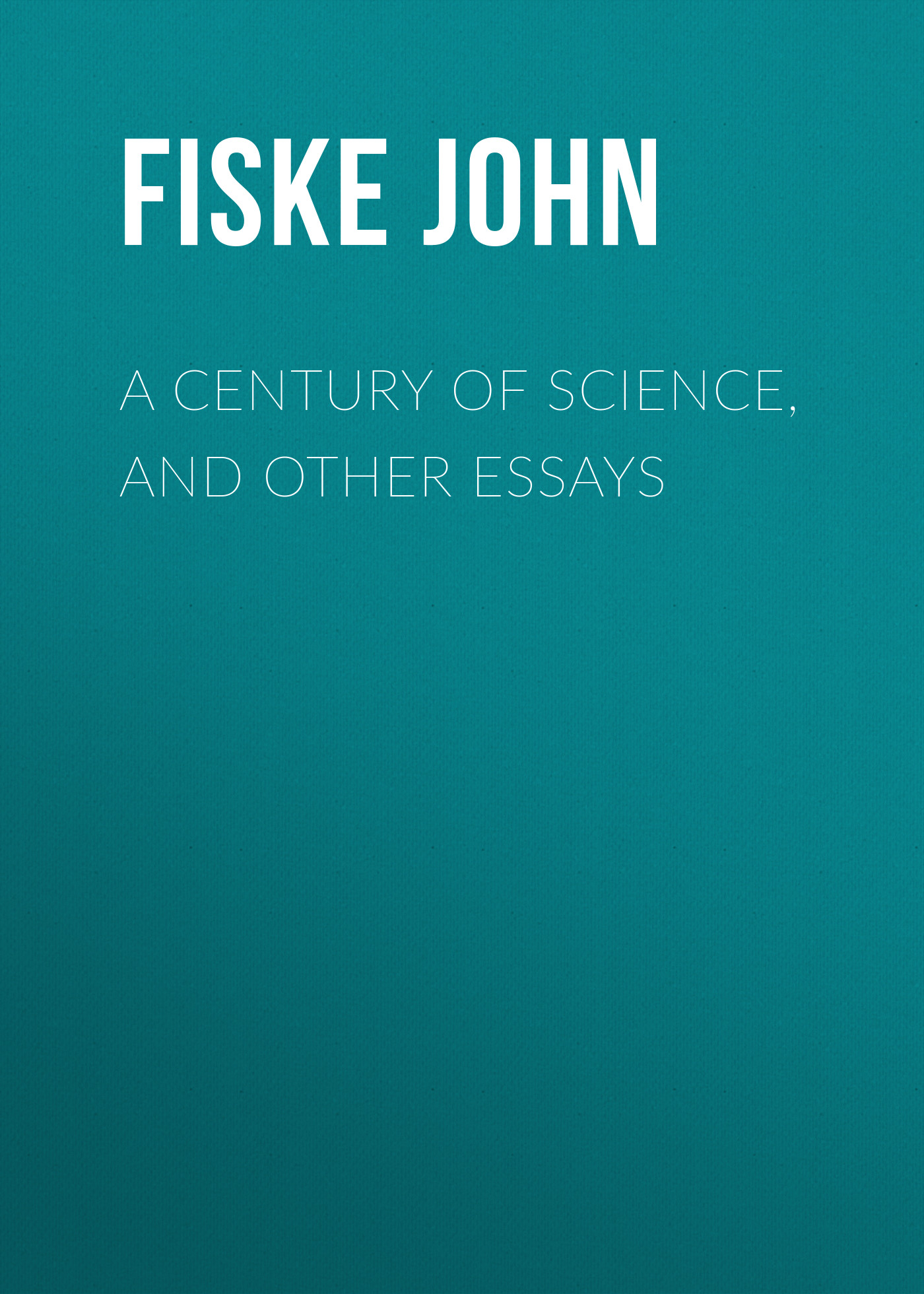 Fiske John A Century of Science, and Other Essays fiske john tobacco and alcohol