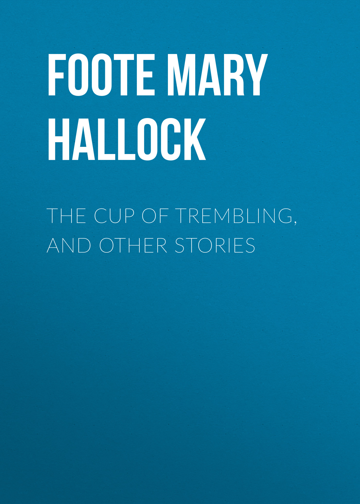 Foote Mary Hallock The Cup of Trembling, and Other Stories foote mary hallock the cup of trembling and other stories