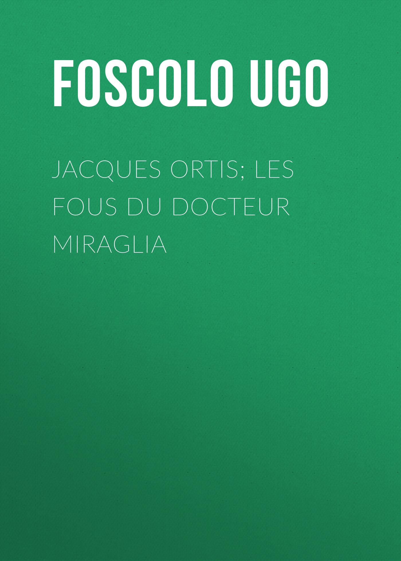 Foscolo Ugo Jacques Ortis; Les fous du docteur Miraglia le docteur jivago