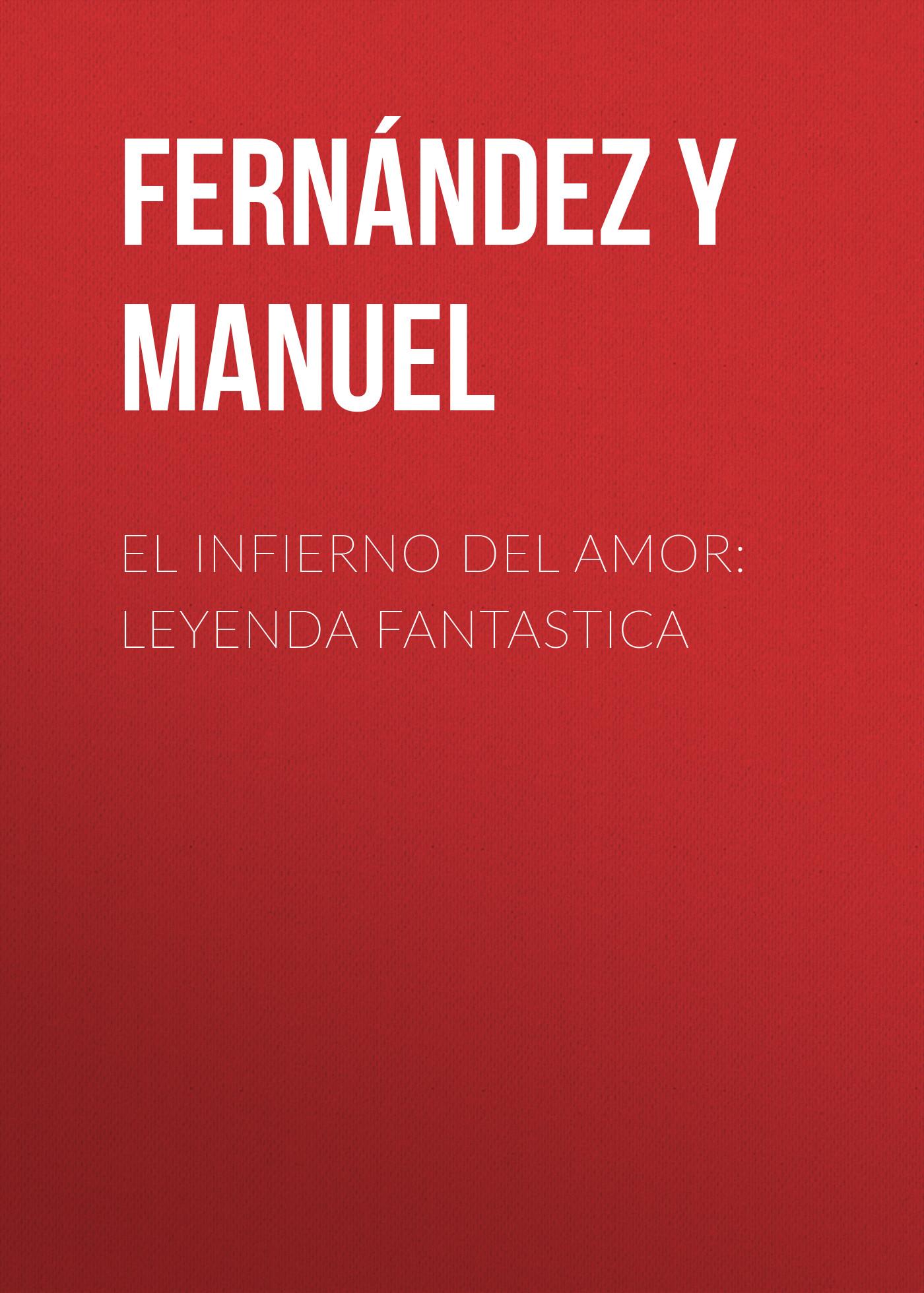 Fernández y González Manuel El infierno del amor: leyenda fantastica fernández y gonzález manuel el cocinero de su majestad memorias del tiempo de felipe iii