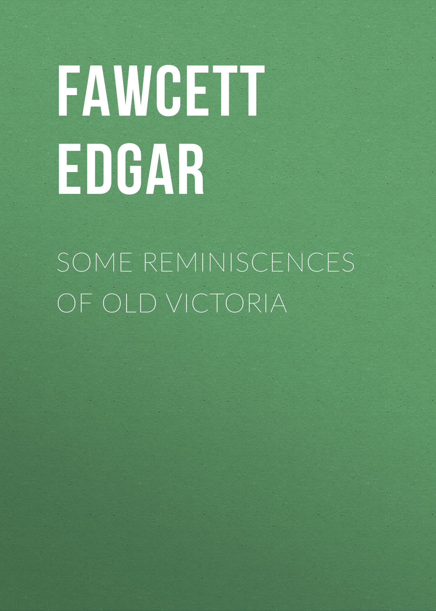 Fawcett Edgar Some Reminiscences of old Victoria a dubuque reminiscences d operas italiens