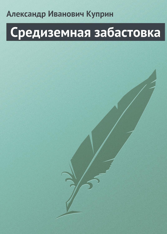 Александр Куприн Средиземная забастовка цены онлайн