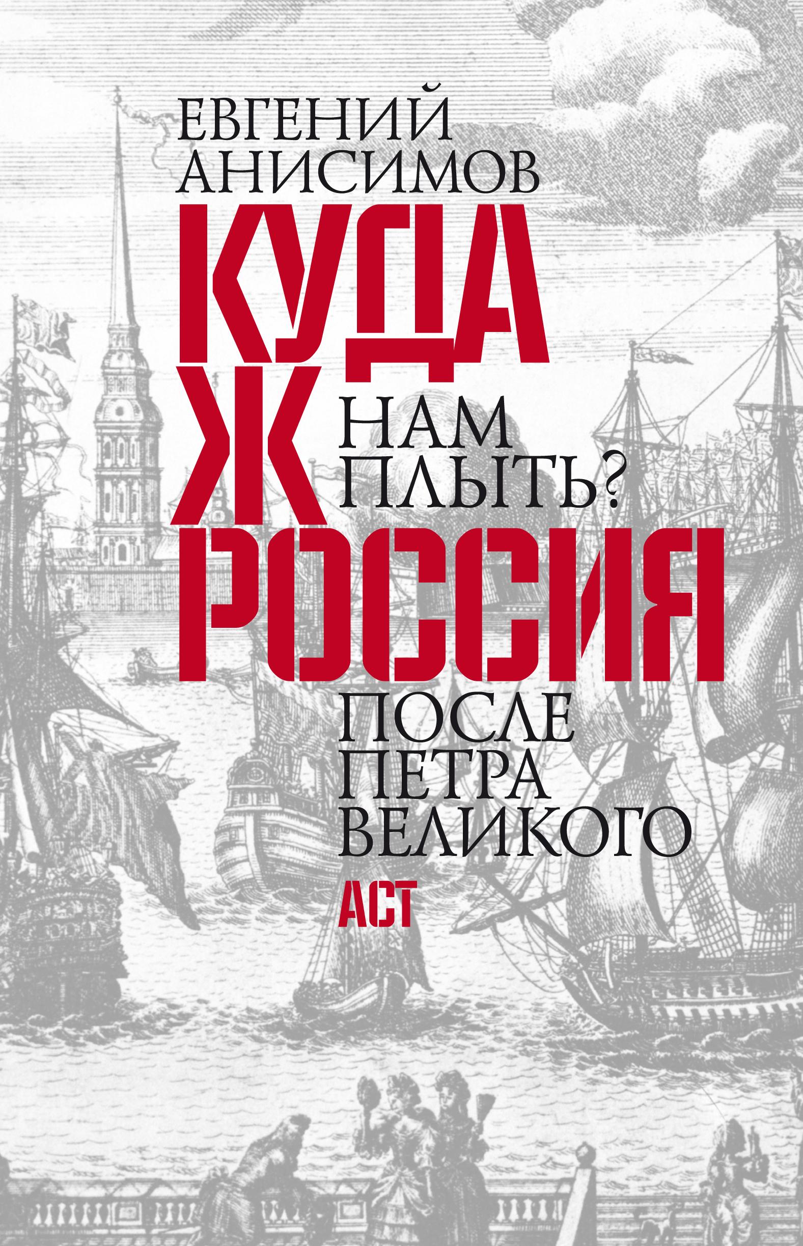 Евгений Анисимов Куда ж нам плыть? Россия после Петра Великого