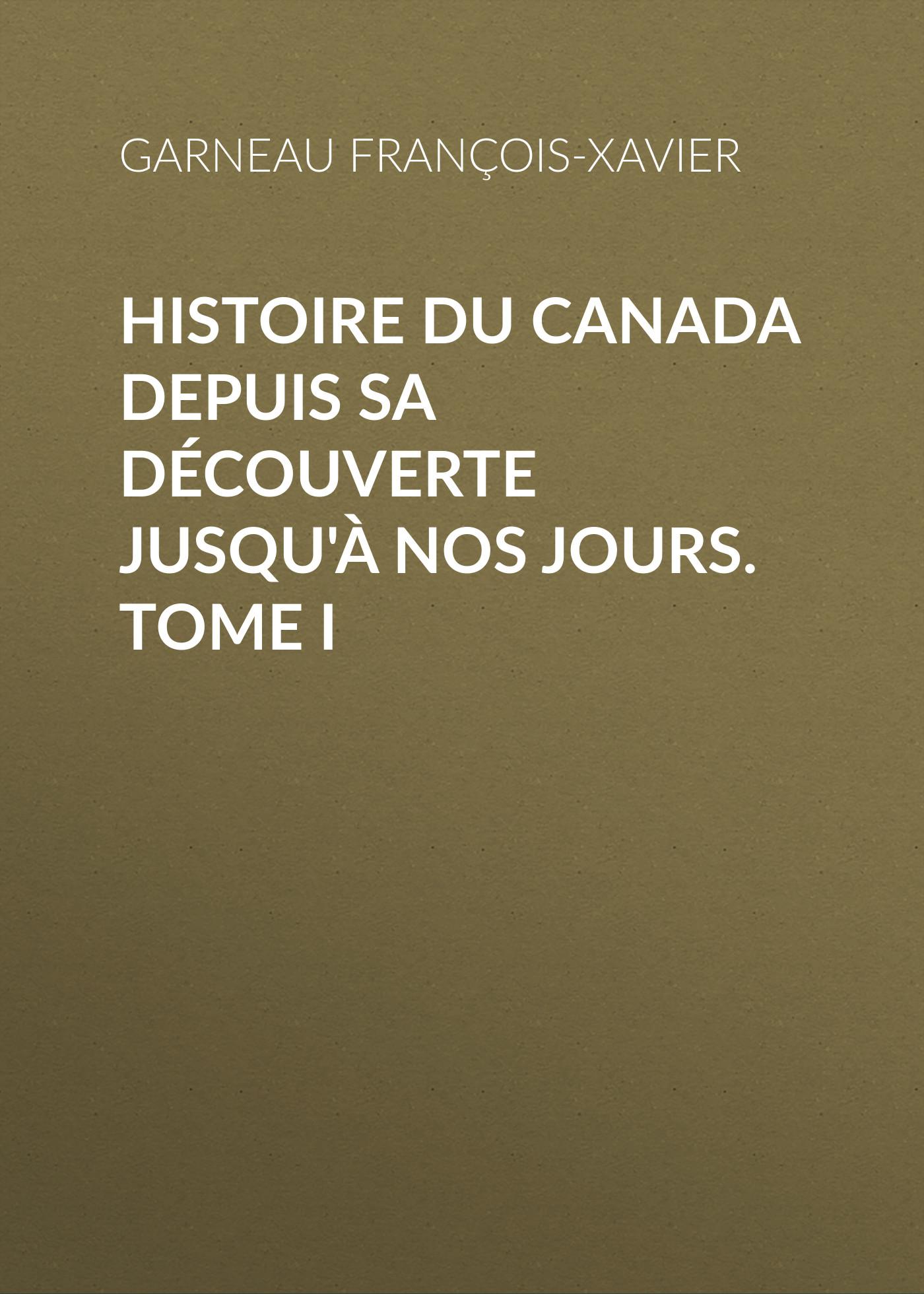 Garneau François-Xavier Histoire du Canada depuis sa découverte jusqu'à nos jours. Tome I françois daniel nos gloires nationales ou histoire des principales familles du canada 2