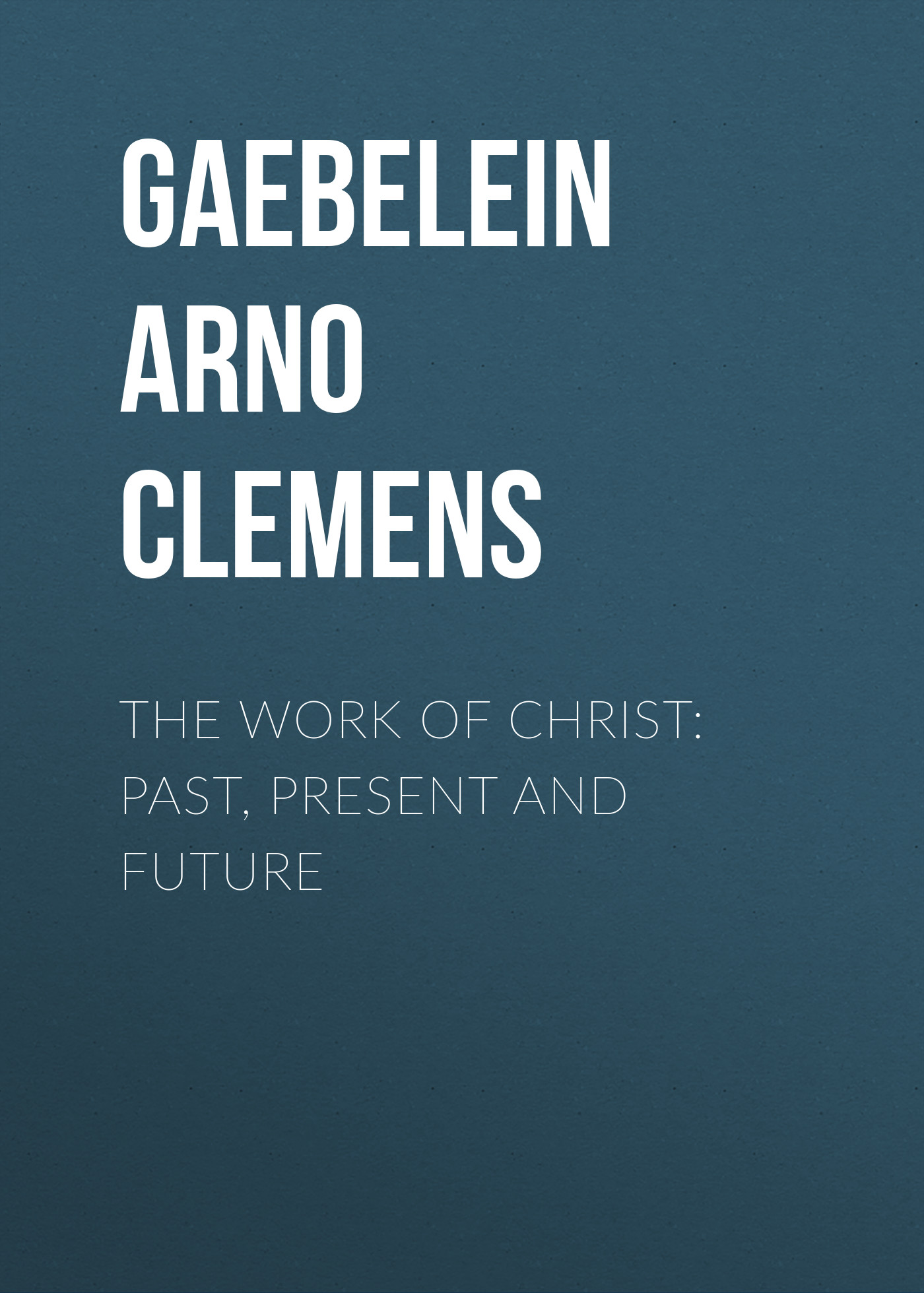 Gaebelein Arno Clemens The Work Of Christ: Past, Present and Future все цены