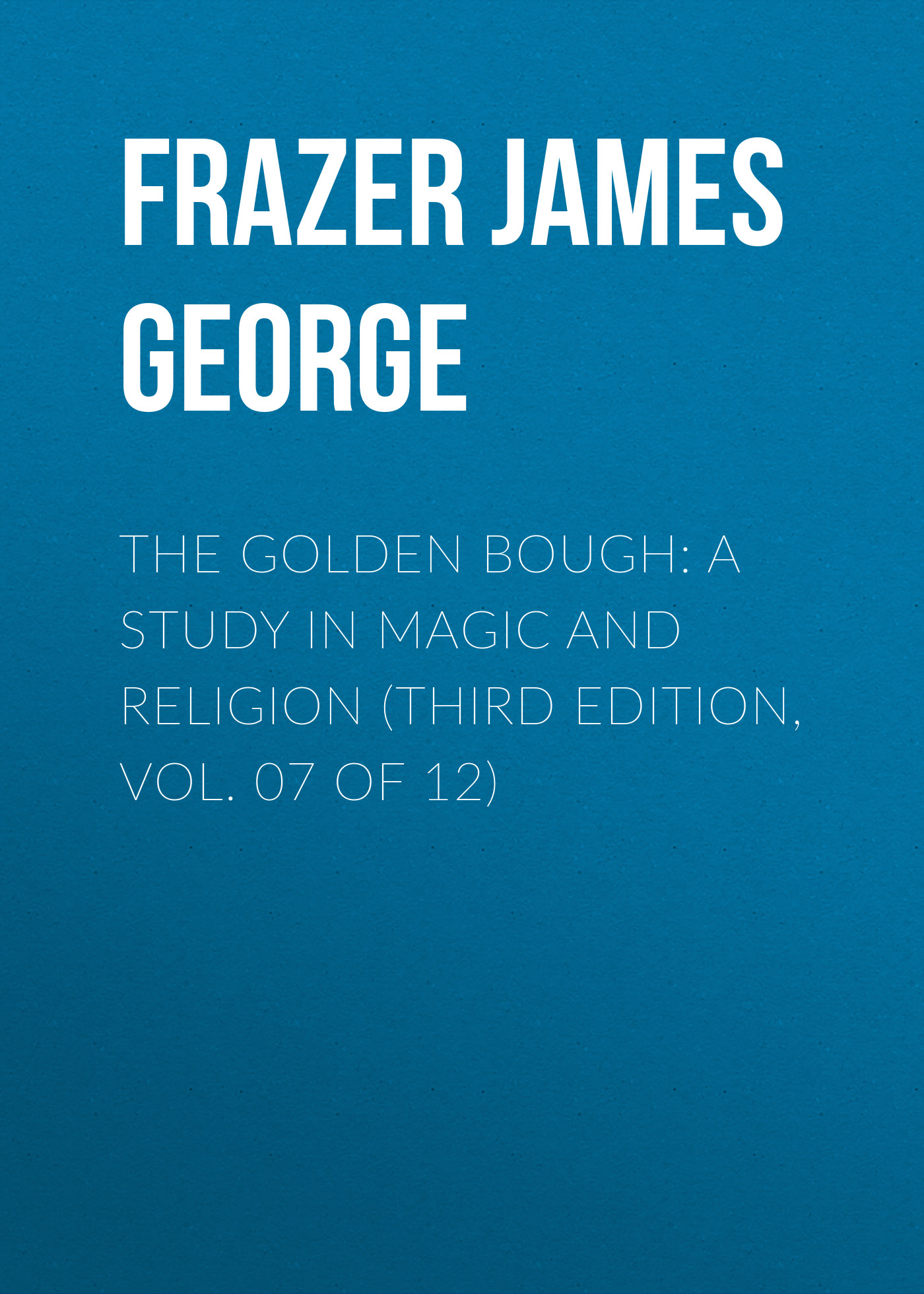 Frazer James George The Golden Bough: A Study in Magic and Religion (Third Edition, Vol. 07 of 12) frazer james george the belief in immortality and the worship of the dead volume 2 of 3