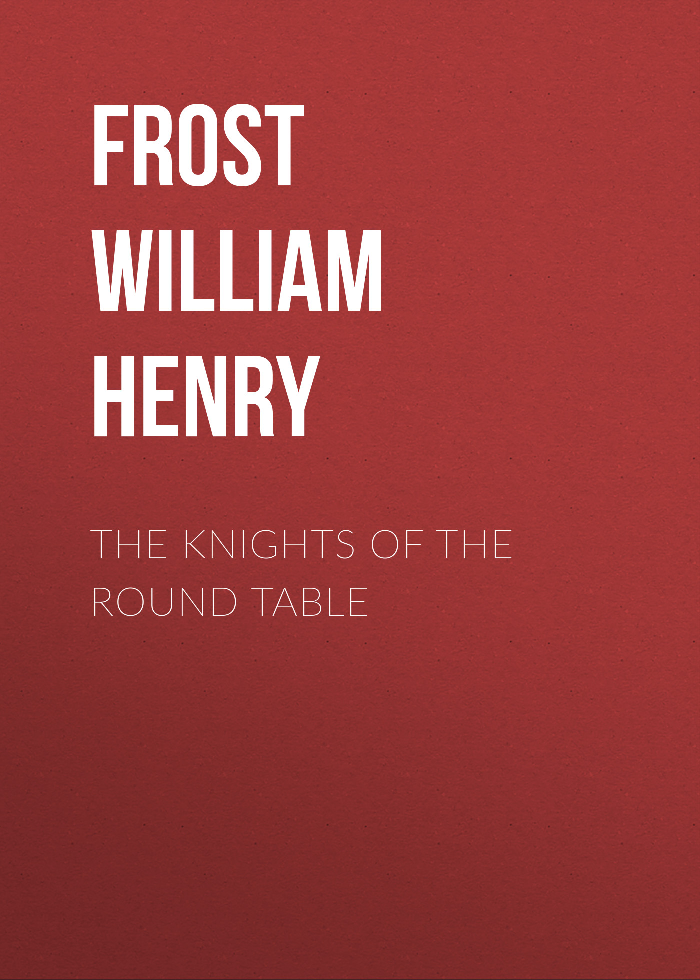 Frost William Henry The Knights of the Round Table henry james the europeans