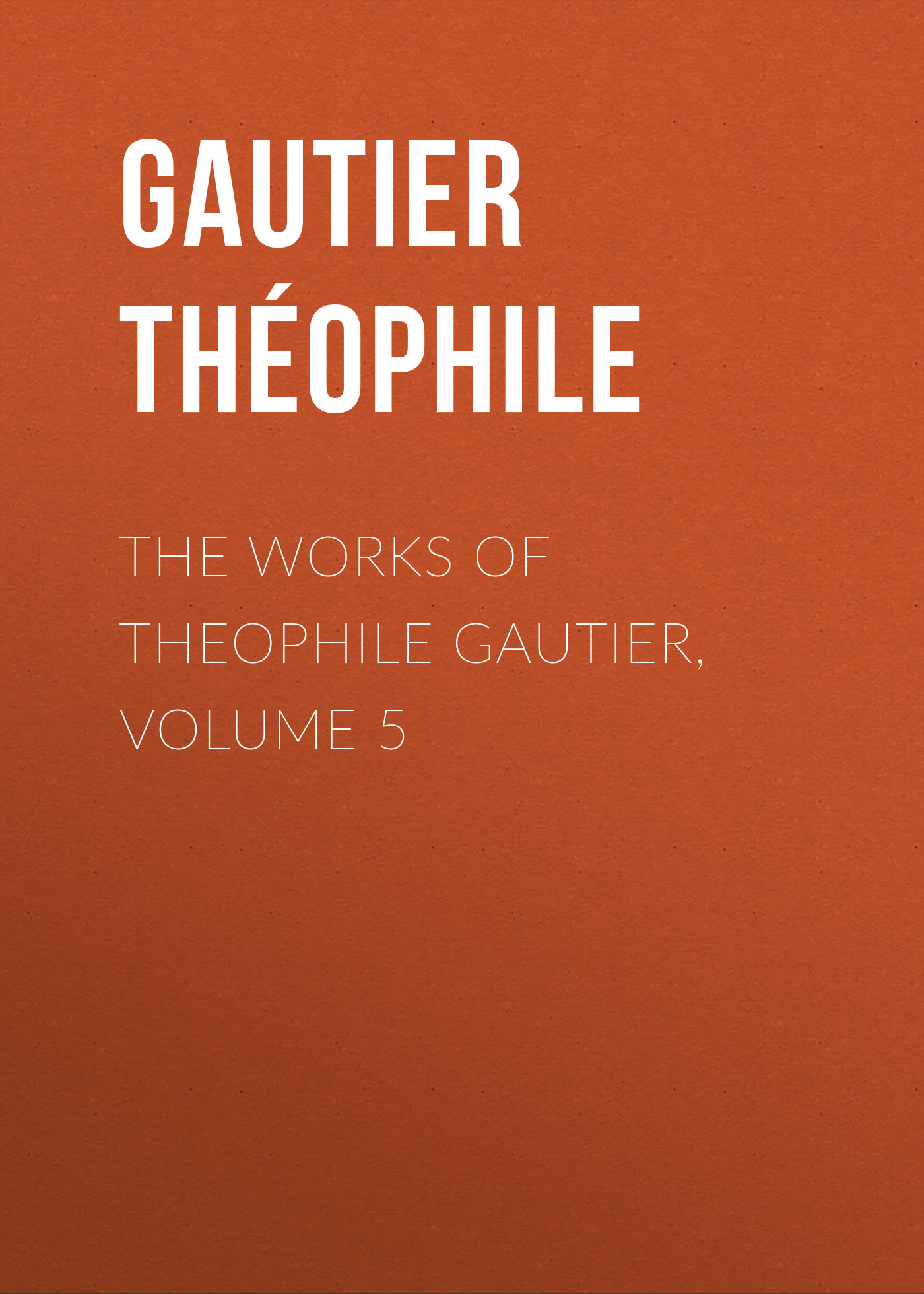Gautier Théophile The Works of Theophile Gautier, Volume 5 early works volume 1