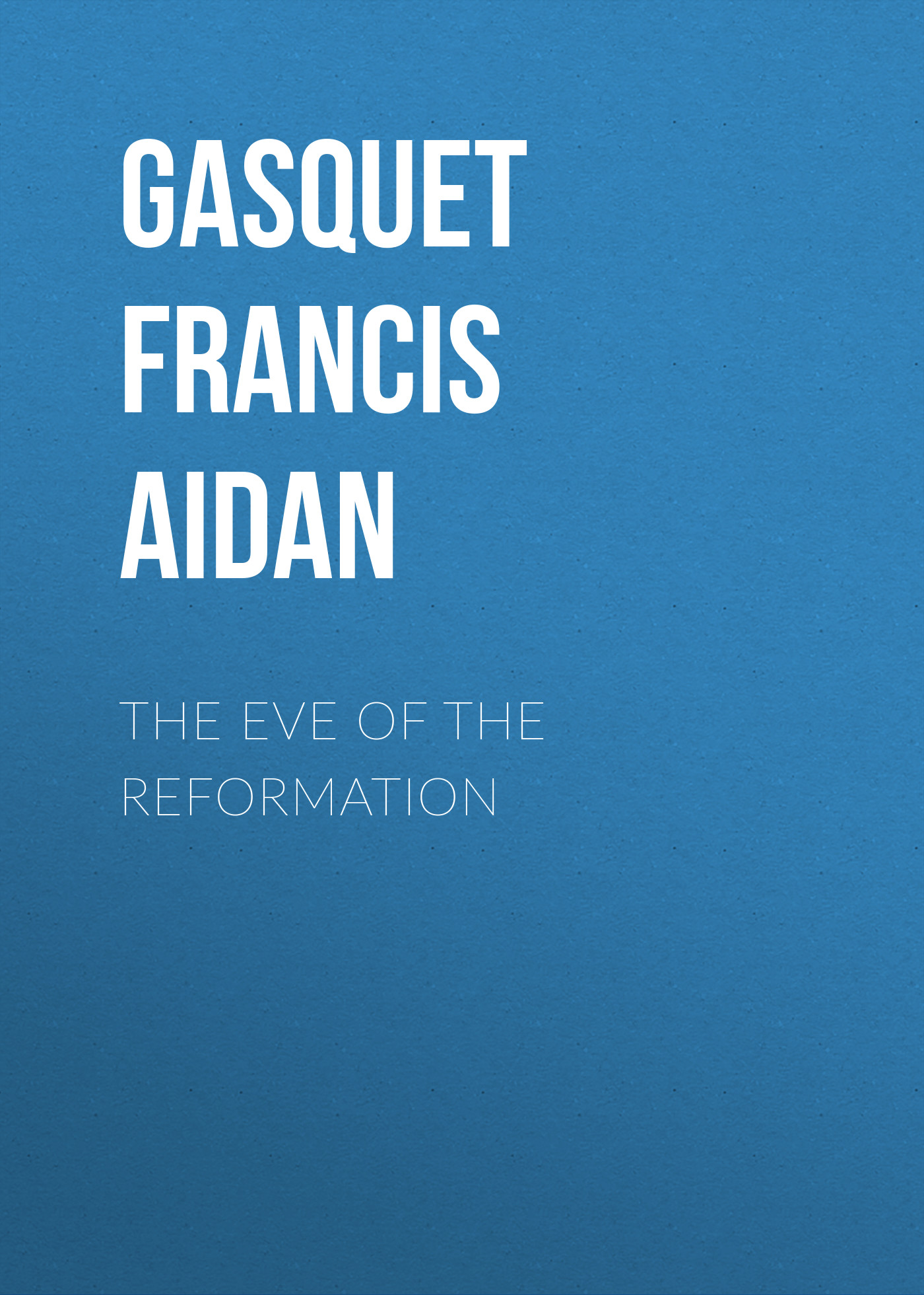 Gasquet Francis Aidan The Eve of the Reformation c dixon scott contesting the reformation isbn 9781118272282