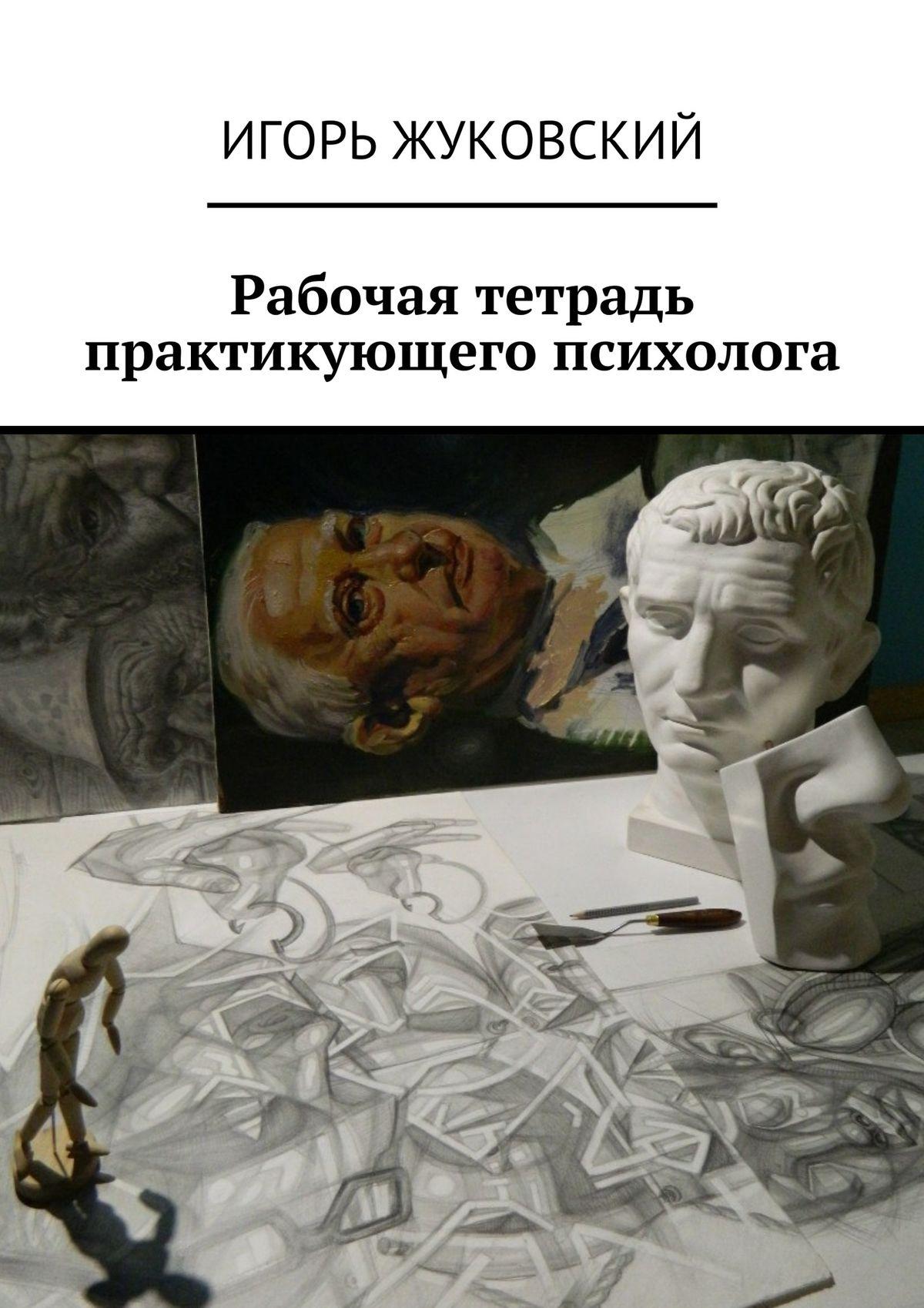 Игорь Жуковский Рабочая тетрадь практикующего психолога цены онлайн