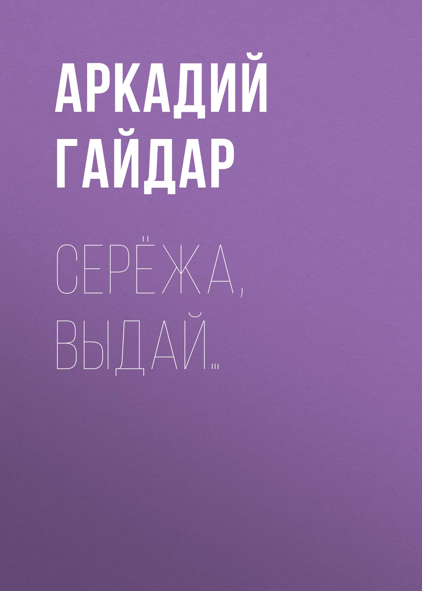 Аркадий Гайдар Серёжа, выдай… аркадий гайдар серёжа выдай…
