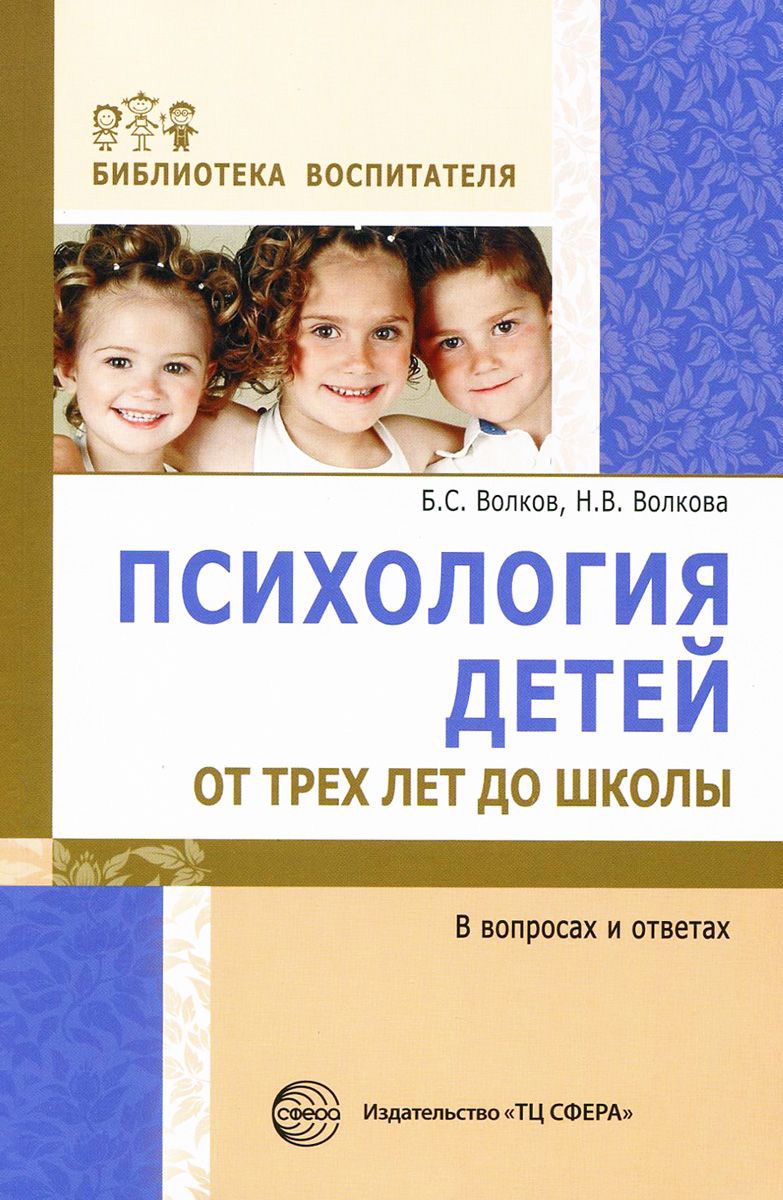 Б. С. Волков Психология детей от трех лет до школы в вопросах и ответах волков б волкова н психология детей от рождения до трех лет в вопросах и ответах