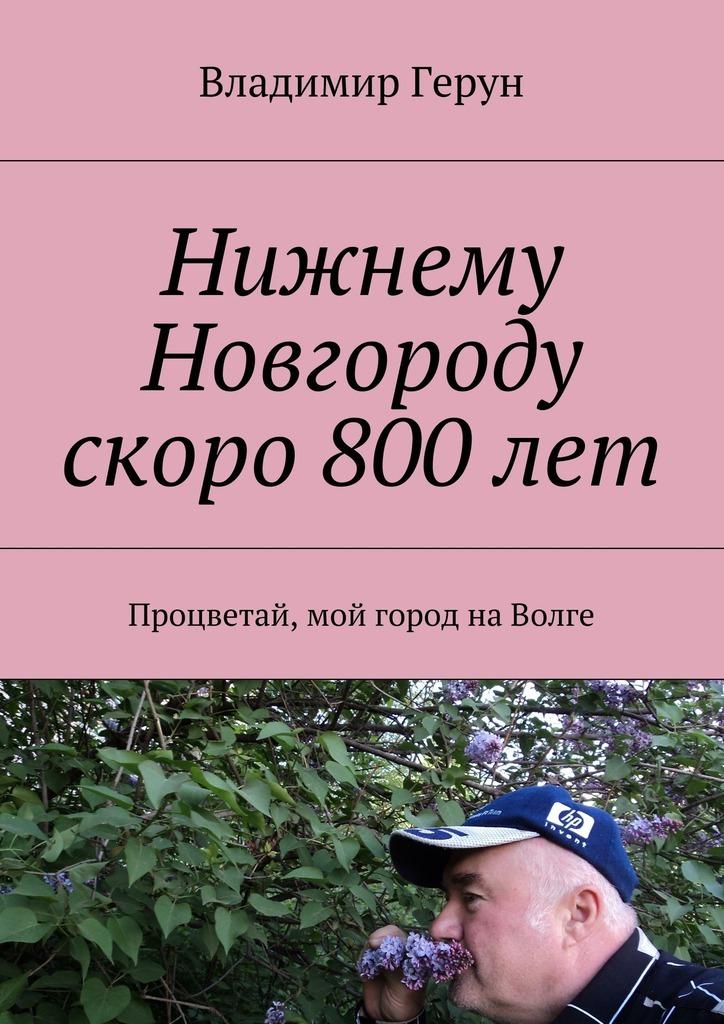 Владимир Герун Нижнему Новгороду скоро 800лет. Процветай, мой город наВолге владимир герун родина моя любимая