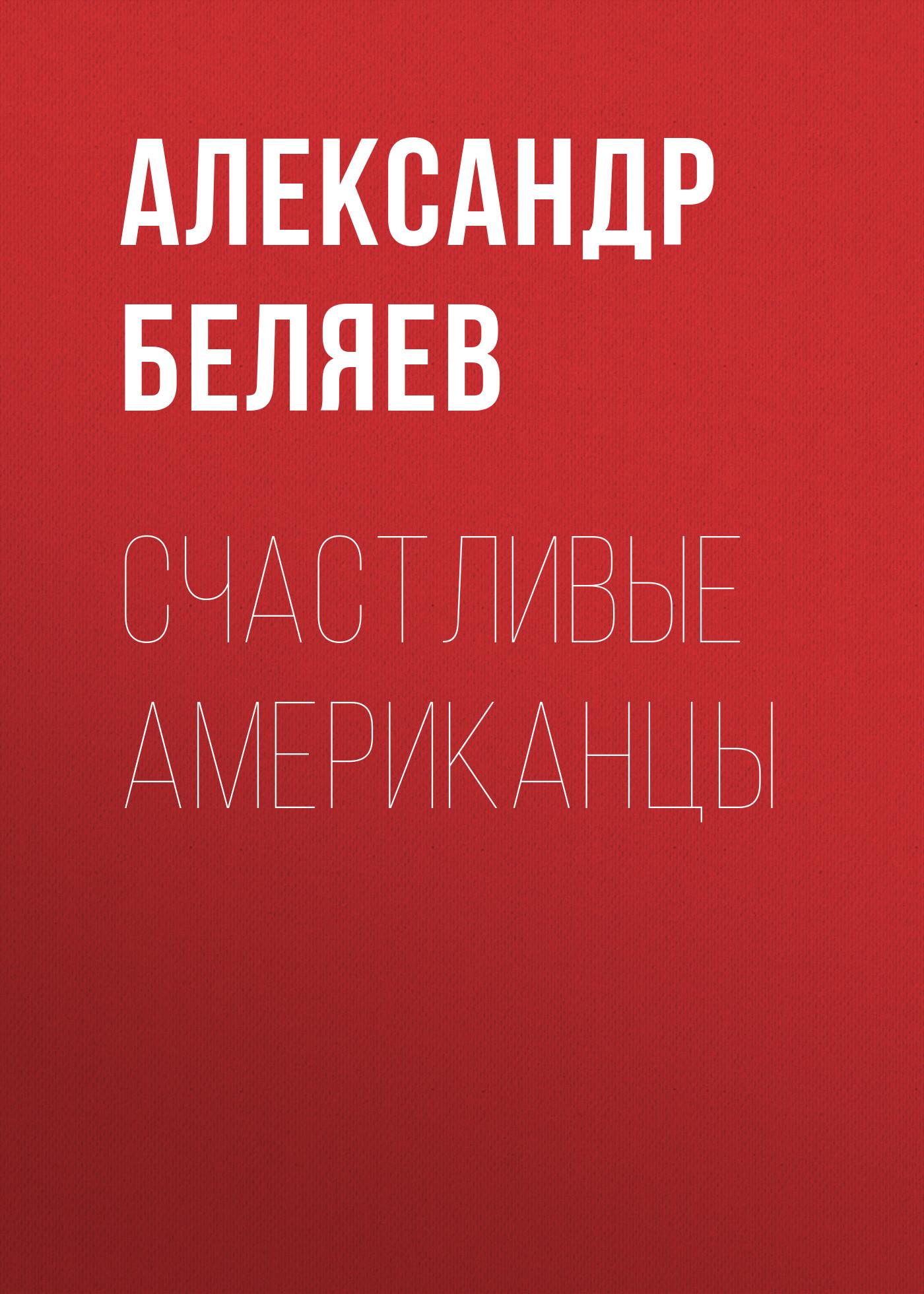 Александр Беляев Счастливые американцы людмила пахомова александр горшков и вечно музыка звучит…