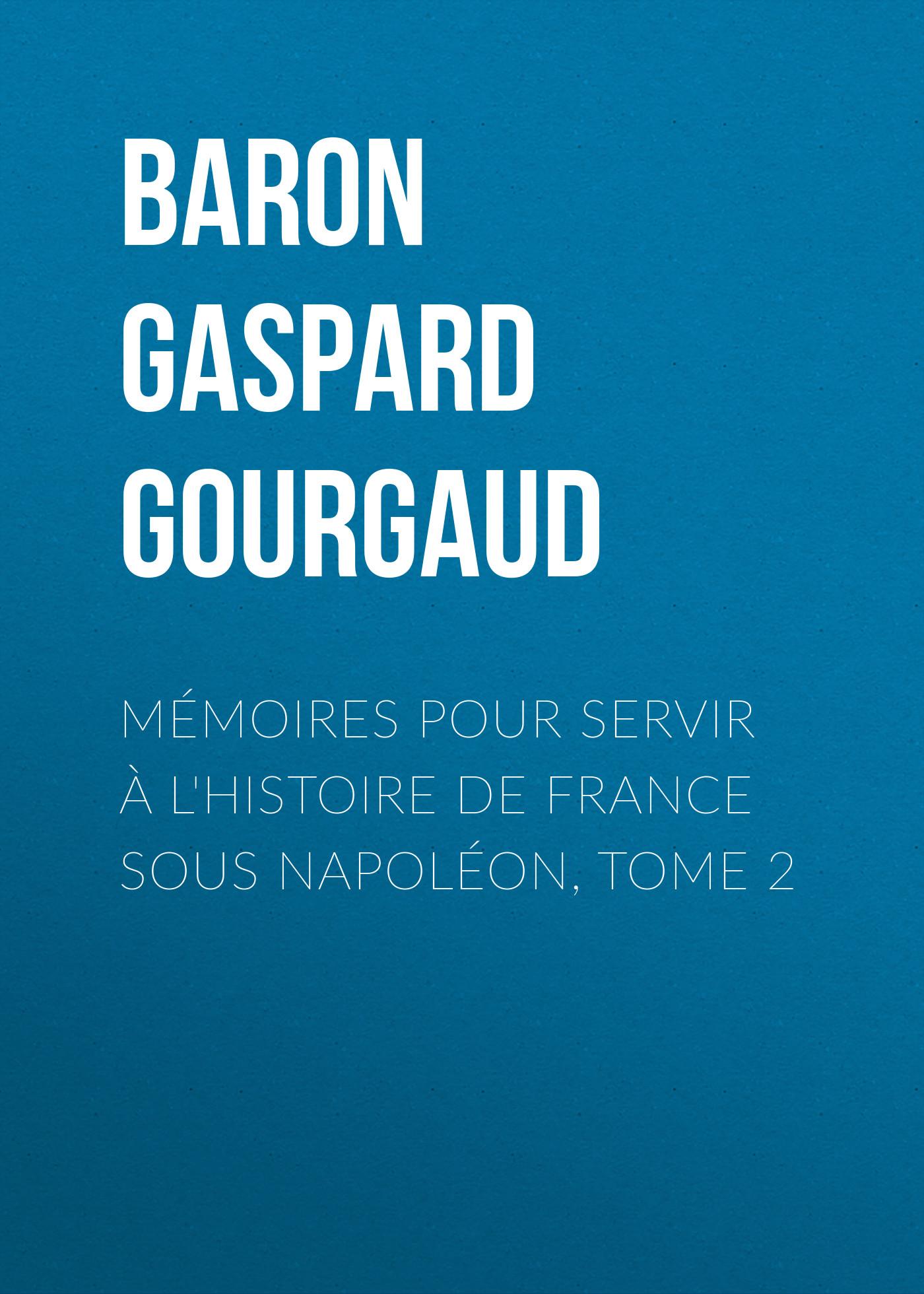 Baron Gaspard Gourgaud Mémoires pour servir à l'Histoire de France sous Napoléon, Tome 2 baron de pierre marie joseph bonnefoux mémoires du baron de bonnefoux capitaine de vaisseau 1782 1855