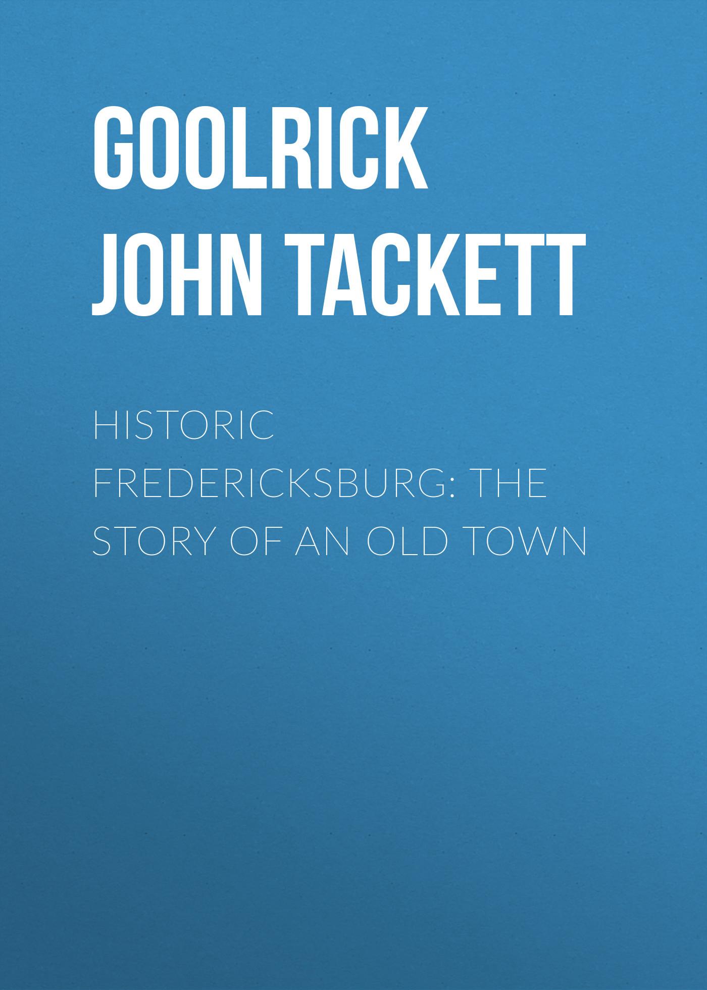 Goolrick John Tackett Historic Fredericksburg: The Story of an Old Town john miller d meiklejohn an old educational reformer dr andrew bell