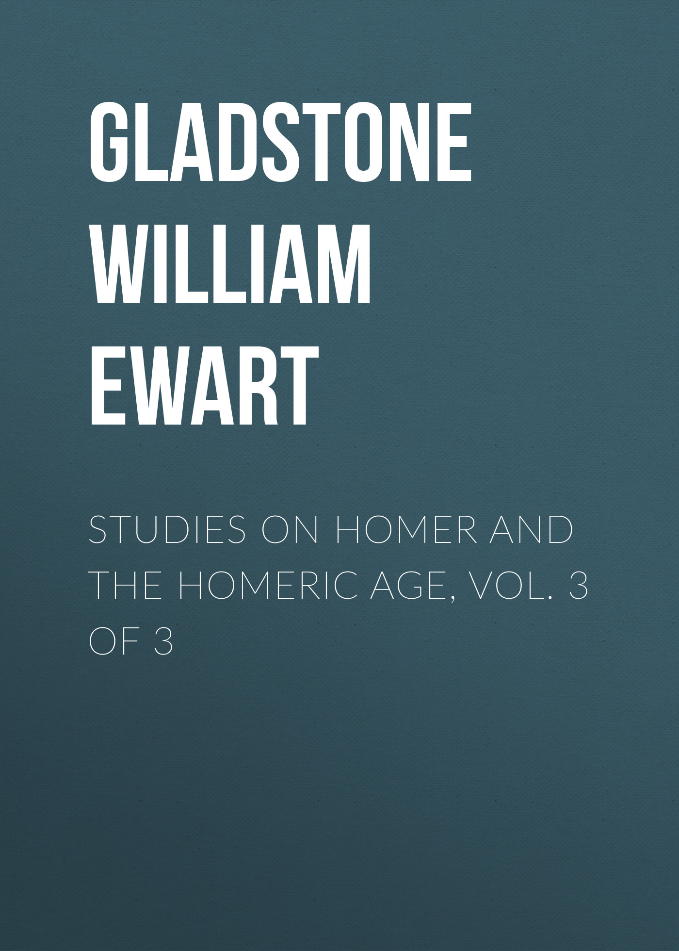 Gladstone William Ewart Studies on Homer and the Homeric Age, Vol. 3 of 3 gladstone william ewart studies on homer and the homeric age vol 3 of 3