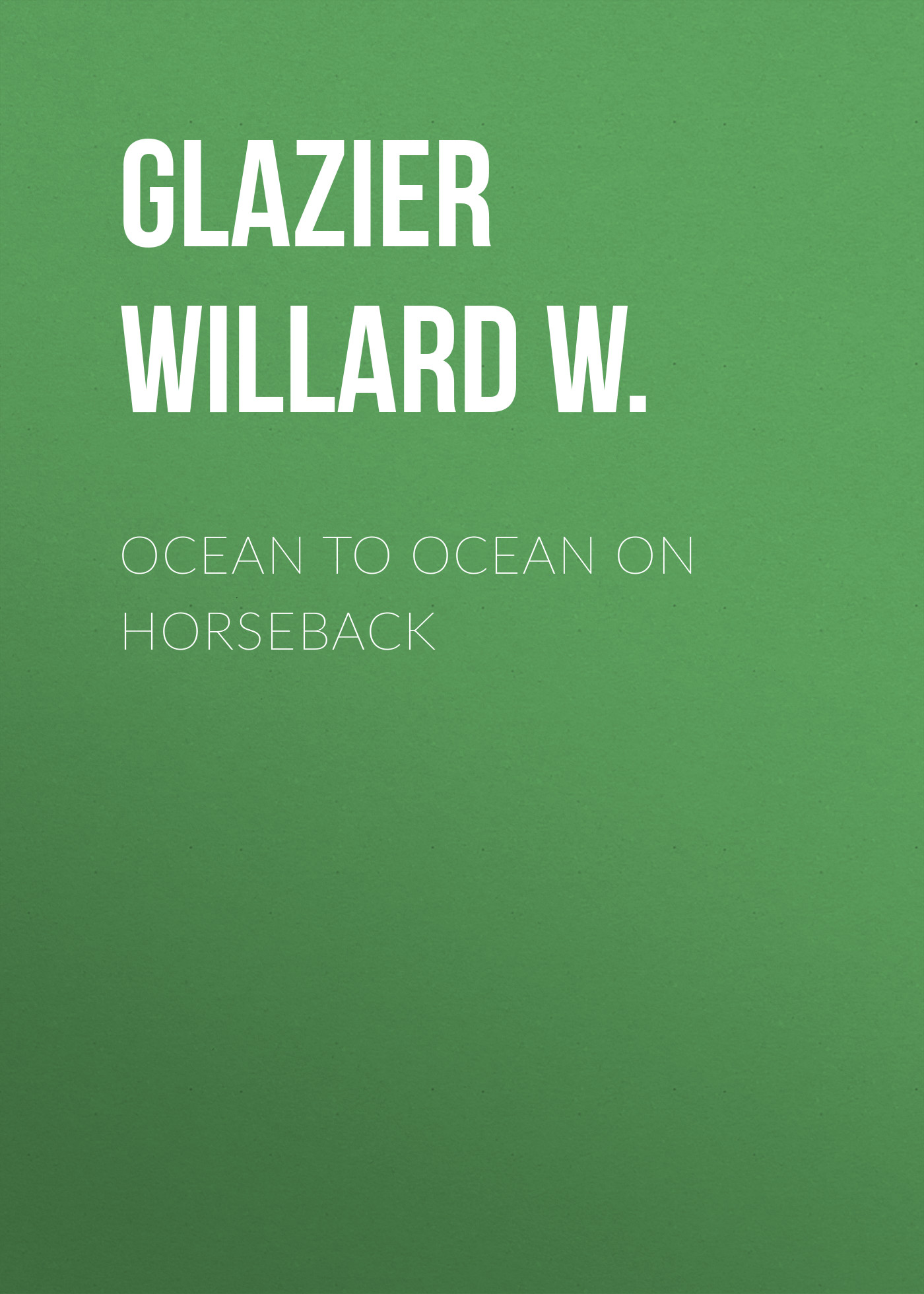 Glazier Willard W. Ocean to Ocean on Horseback