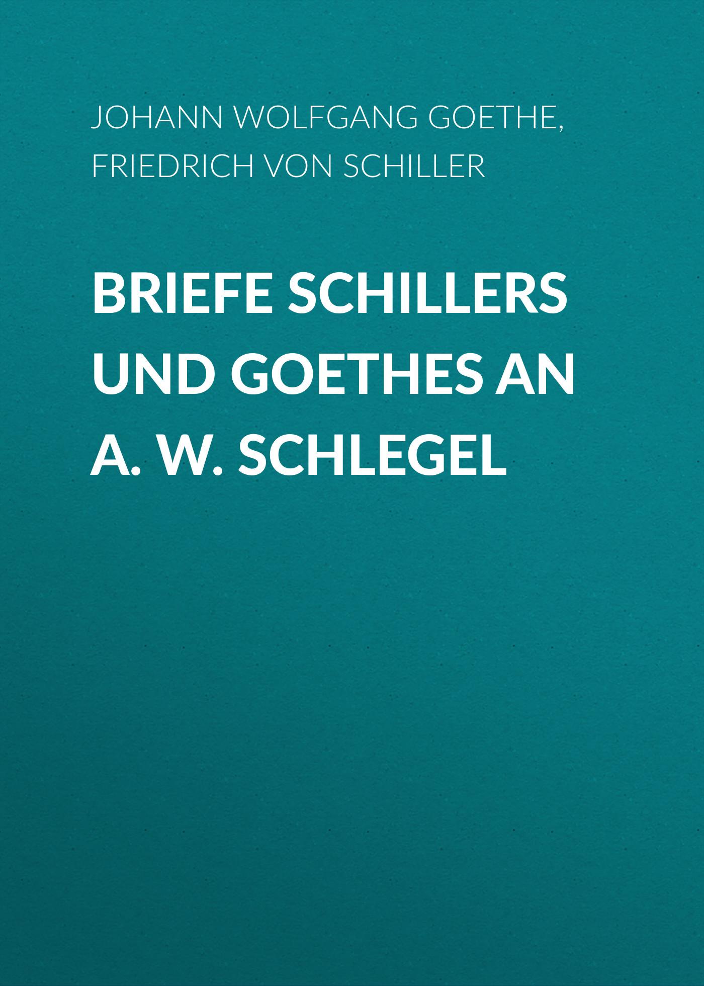 Friedrich von Schiller Briefe Schillers und Goethes an A. W. Schlegel aus goethes brieftasche
