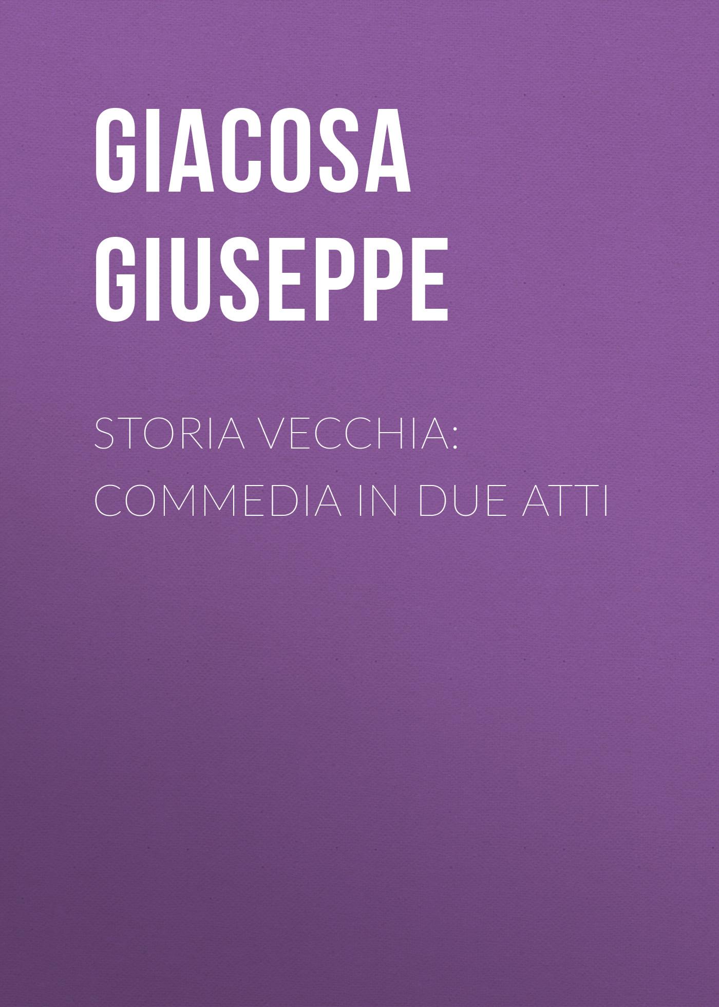 Giacosa Giuseppe Storia vecchia: Commedia in due atti jacopo ferretti chi dura vince melodramma giocoso in due atti classic reprint