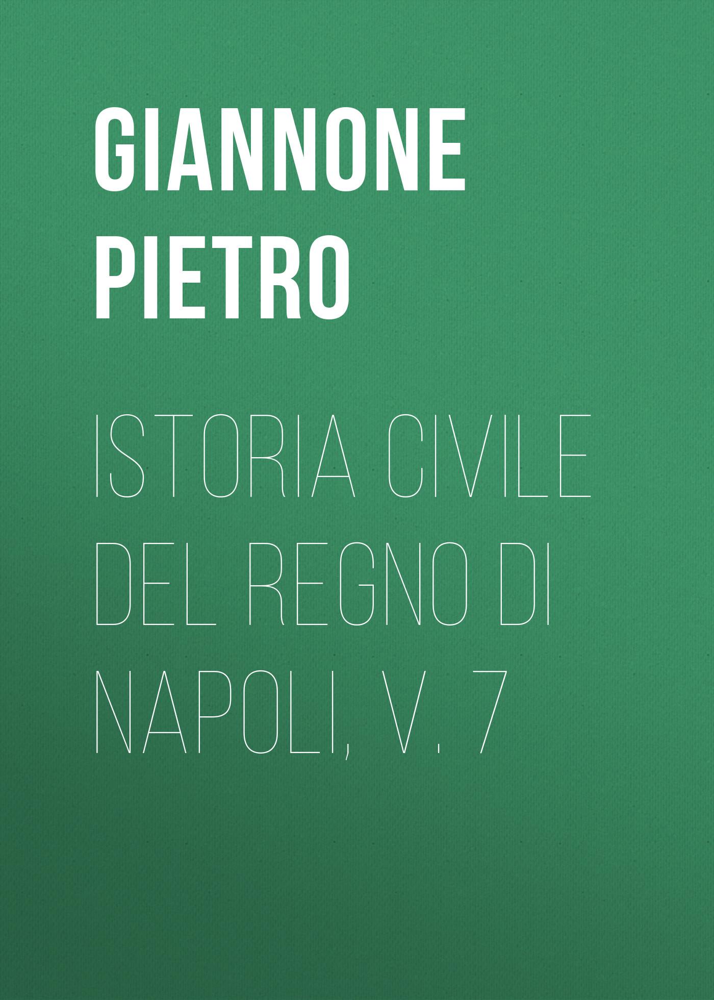 Giannone Pietro Istoria civile del Regno di Napoli, v. 7 angelo di costanza istoria del regno di napoli vol 1 classic reprint