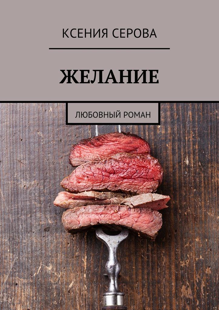 Ксения Серова Желание. Любовный роман ксения серова в ритме танца роман