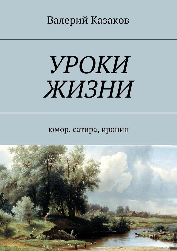 Валерий Николаевич Казаков Уроки жизни. Юмор, сатира, ирония валерий казаков я мара ижена тамара повести ирассказы