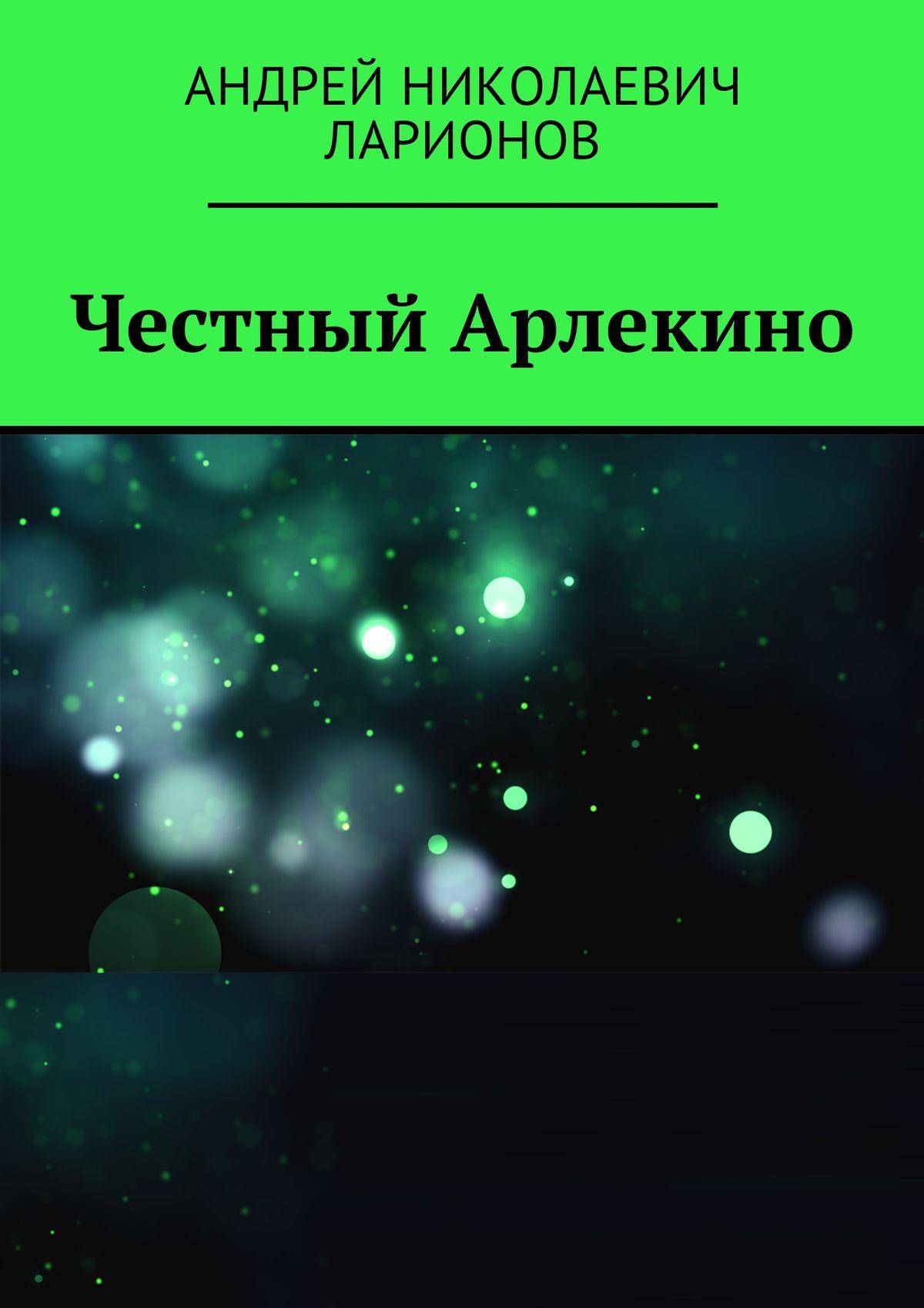 Андрей Николаевич Ларионов Честный Арлекино цена