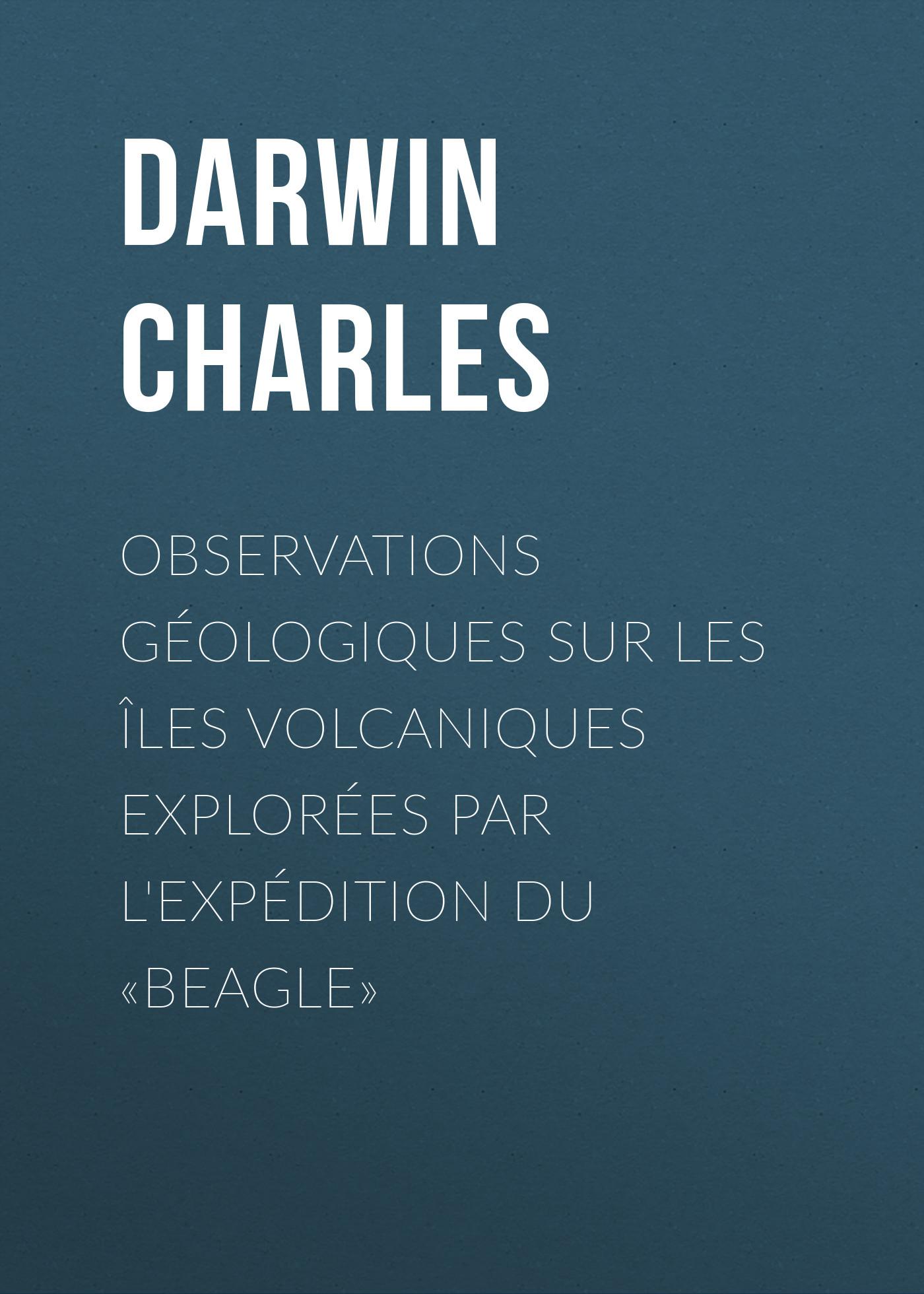 Чарльз Дарвин Observations Géologiques sur les Îles Volcaniques Explorées par l'Expédition du «Beagle» книги рипол классик великие имена чарльз дарвин