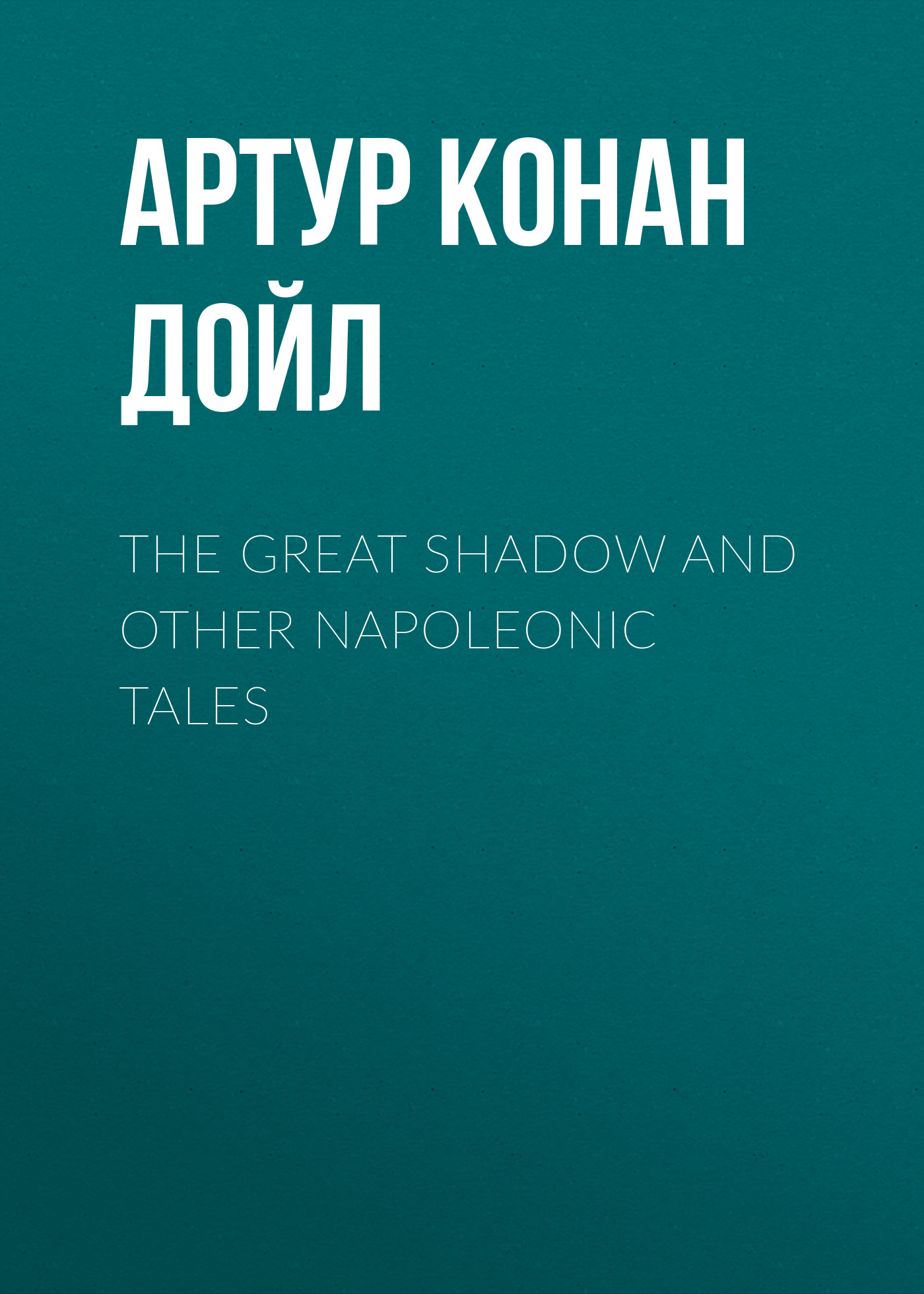 Артур Конан Дойл The Great Shadow and Other Napoleonic Tales артур конан дойл danger and other stories