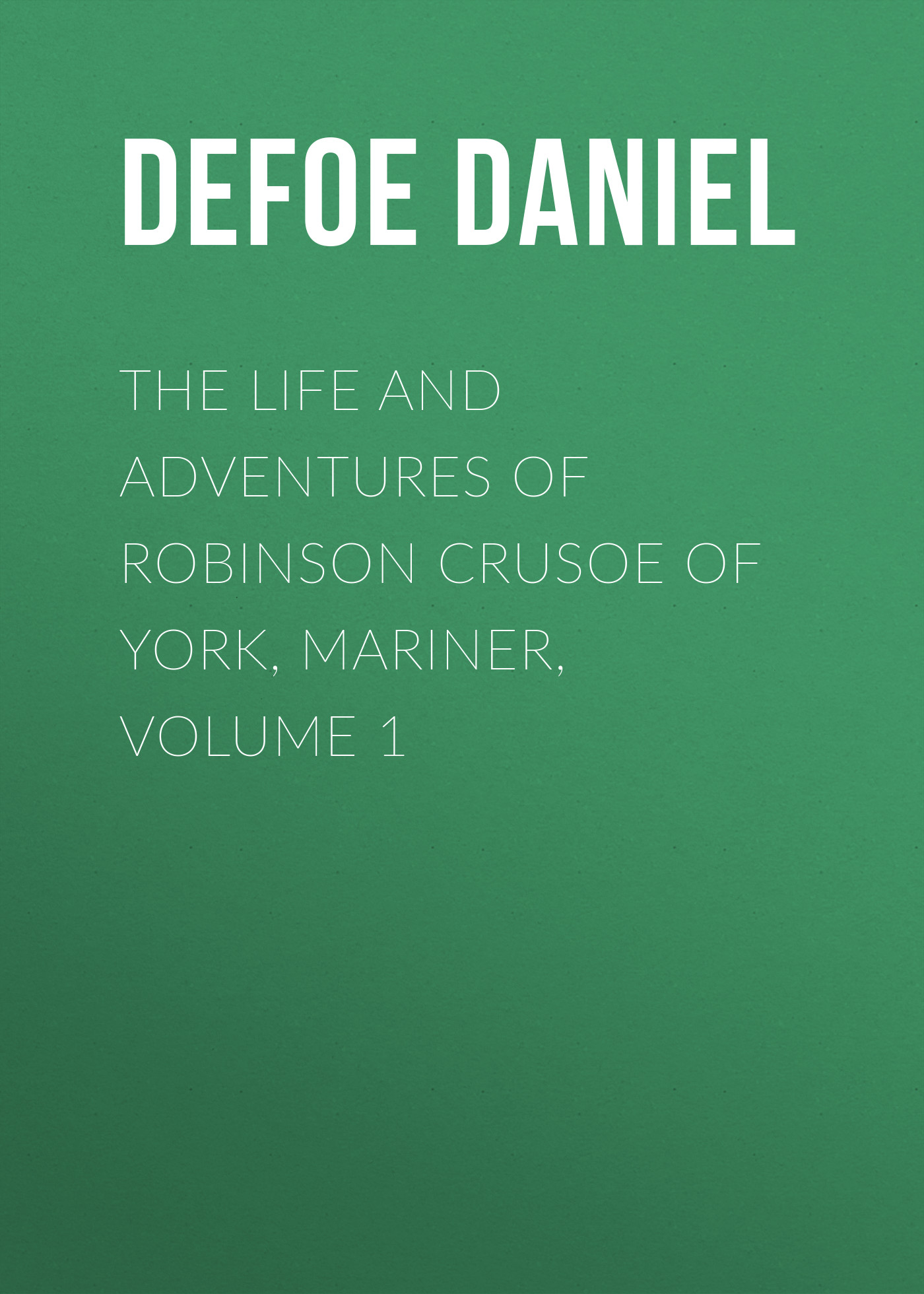 Даниэль Дефо The Life and Adventures of Robinson Crusoe of York, Mariner, Volume 1