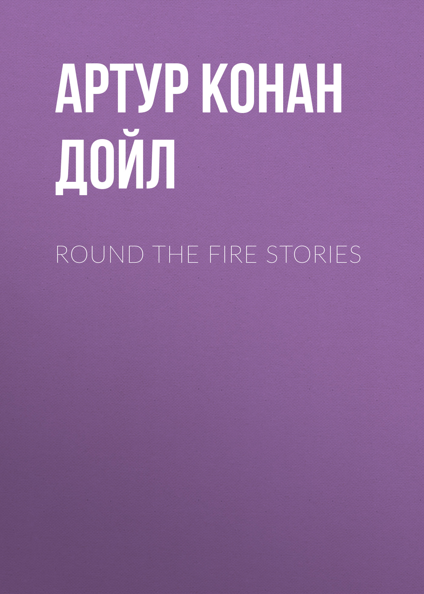 Артур Конан Дойл Round the Fire Stories артур конан дойл danger and other stories
