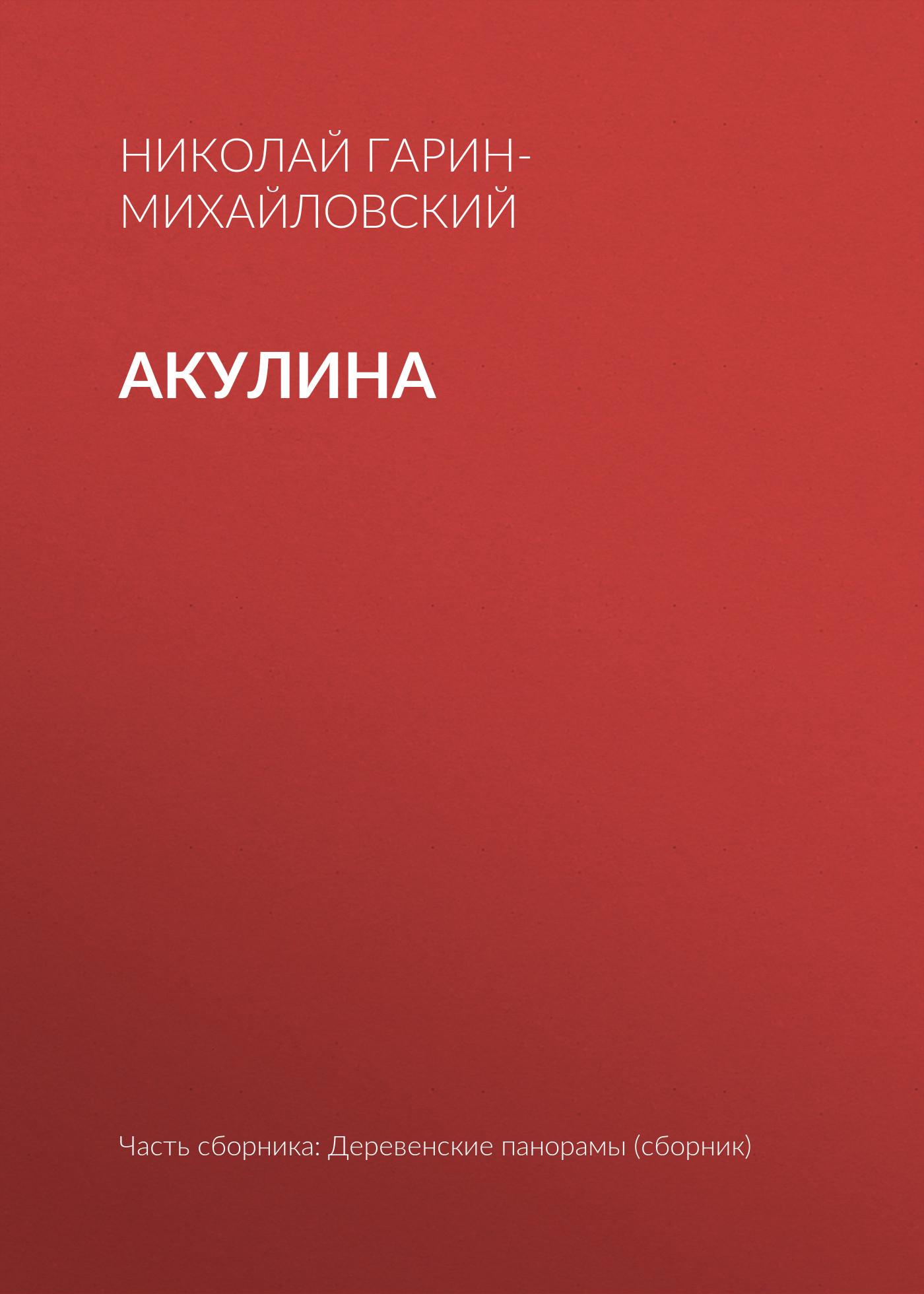 Николай Гарин-Михайловский Акулина николай гарин михайловский счастье