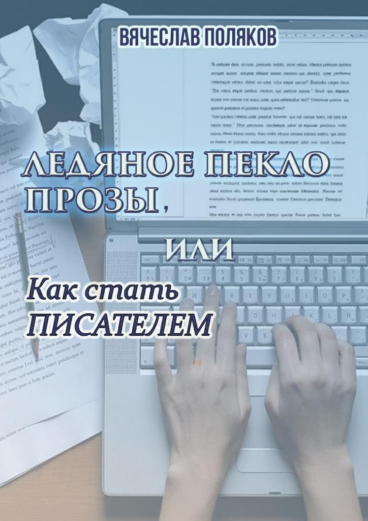 Вячеслав Петрович Поляков Ледяное пекло прозы, или как стать писателем